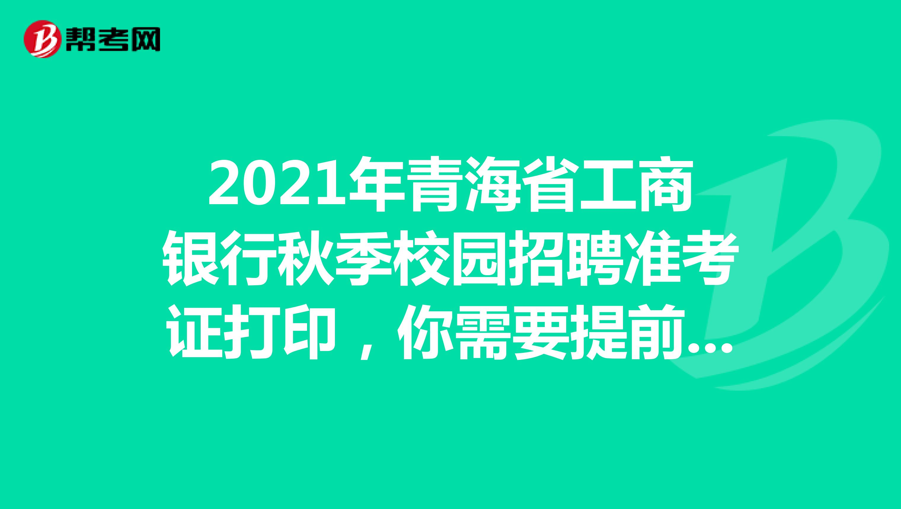 2021年青海省工商银行秋季校园招聘准考证打印,你需要提前知道这些!