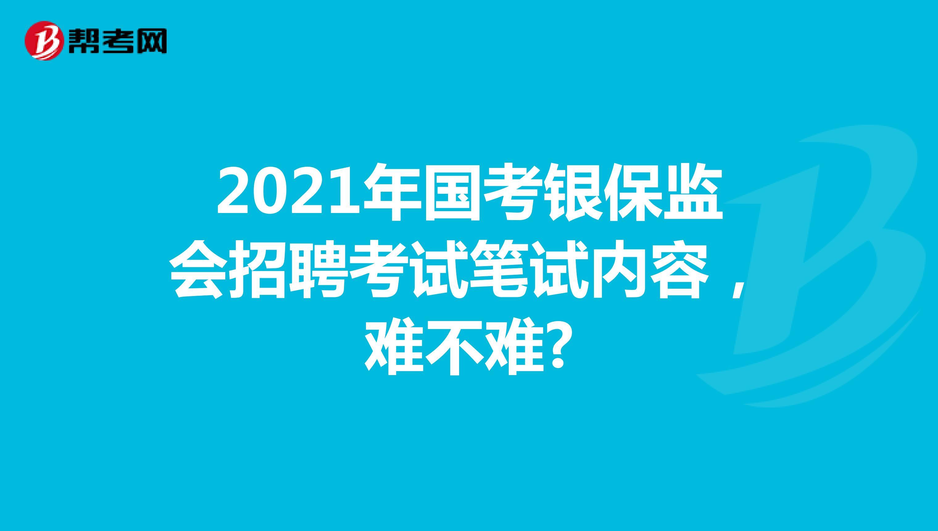 2021年國考銀保監會招聘考試筆試內容,難不難?
