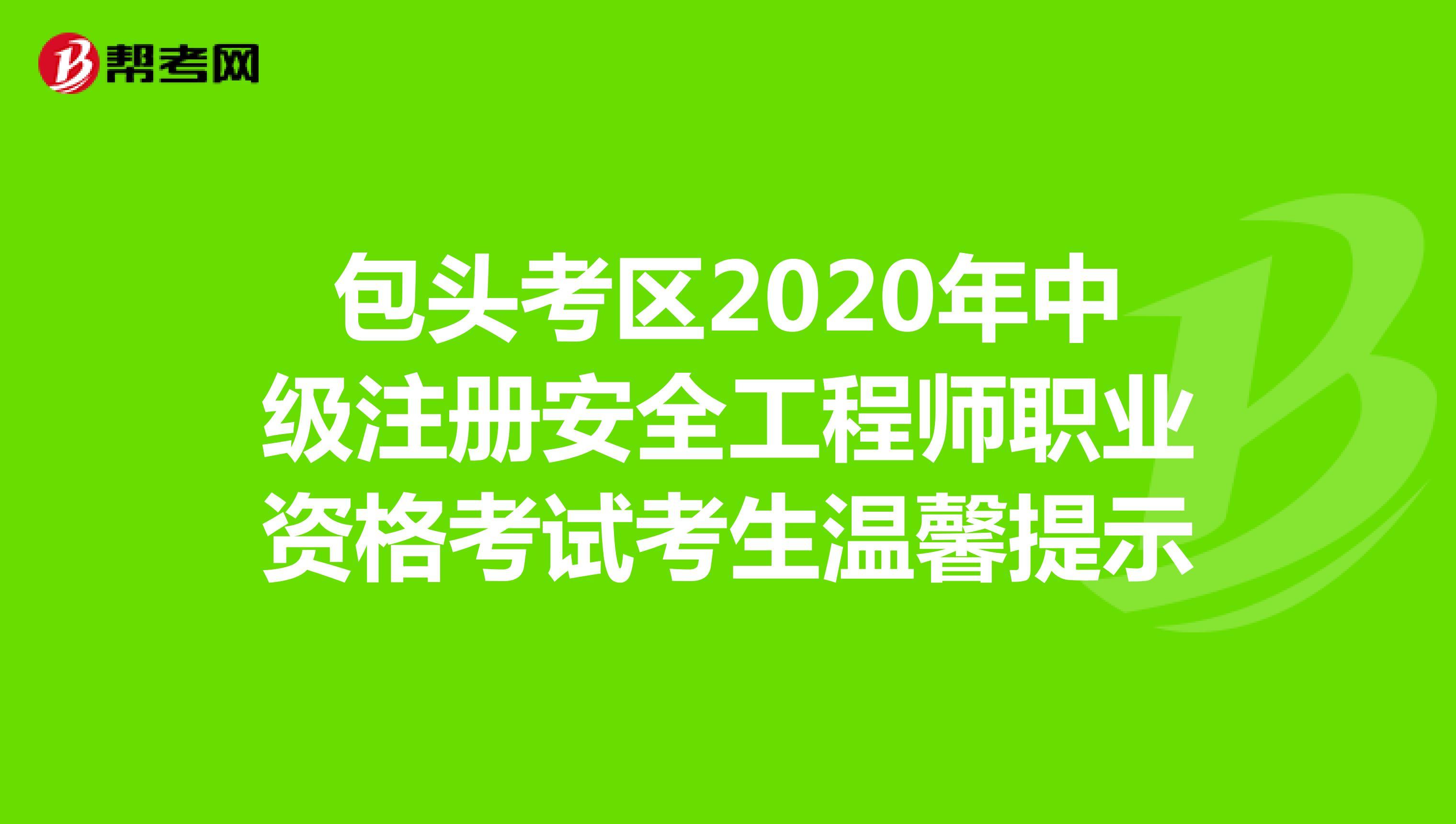 包頭考區2020年中級注冊安全工程師考試考生溫馨提示
