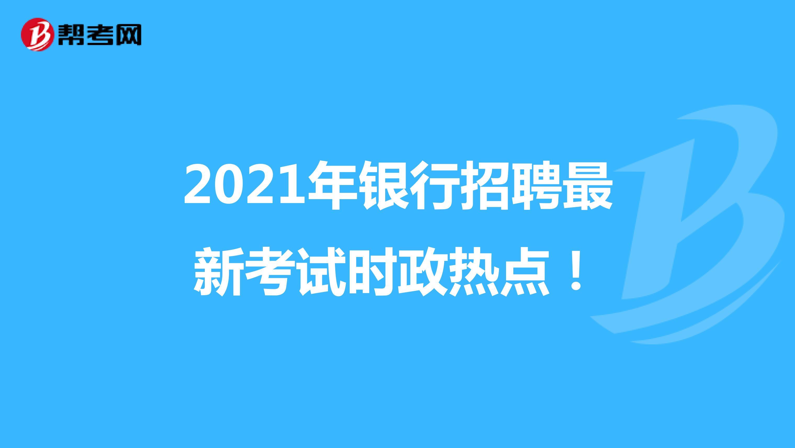 2021年銀行招聘最新考試時政熱點!