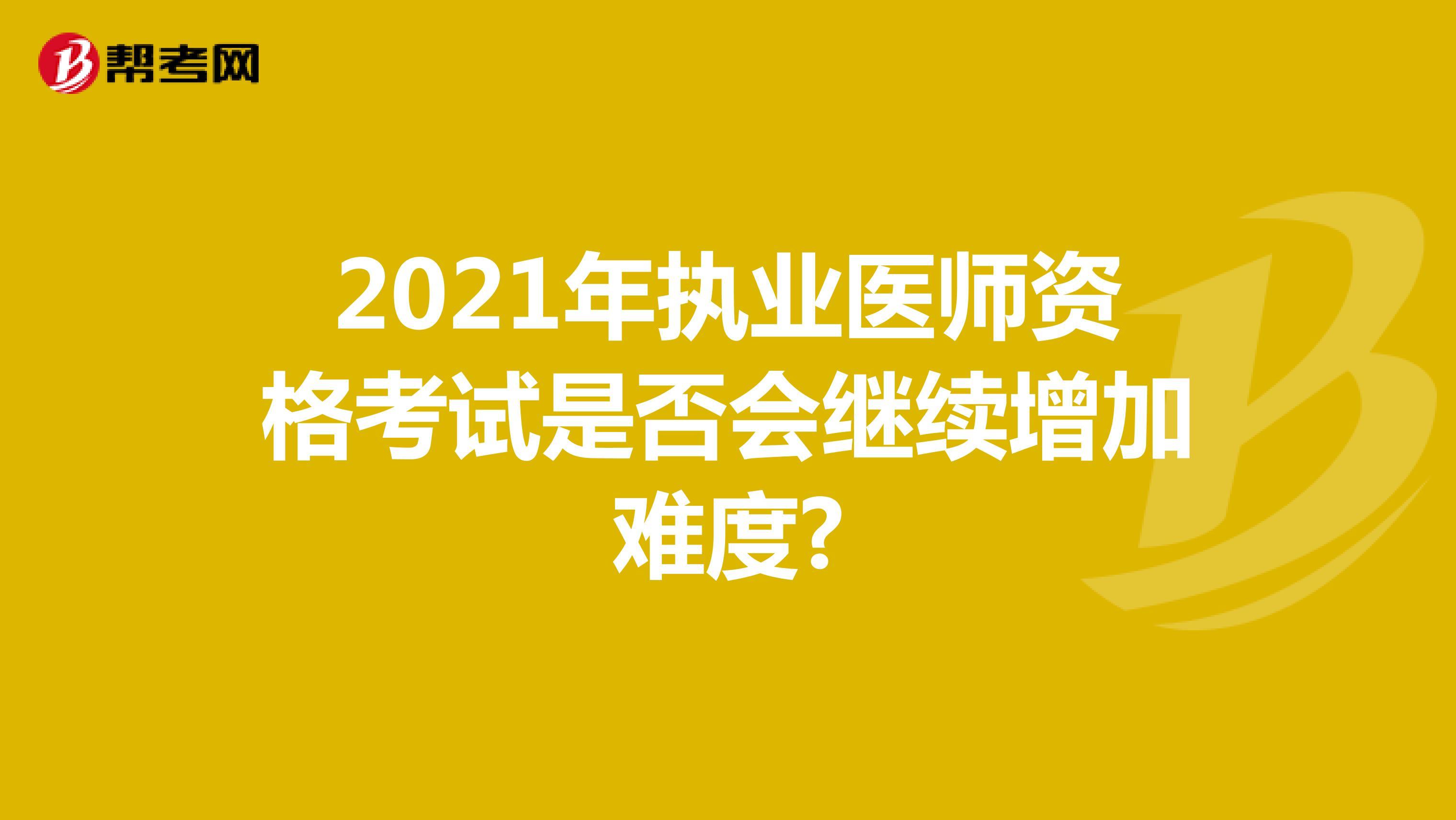 2021年執業醫師資格考試是否會繼續增加難度?