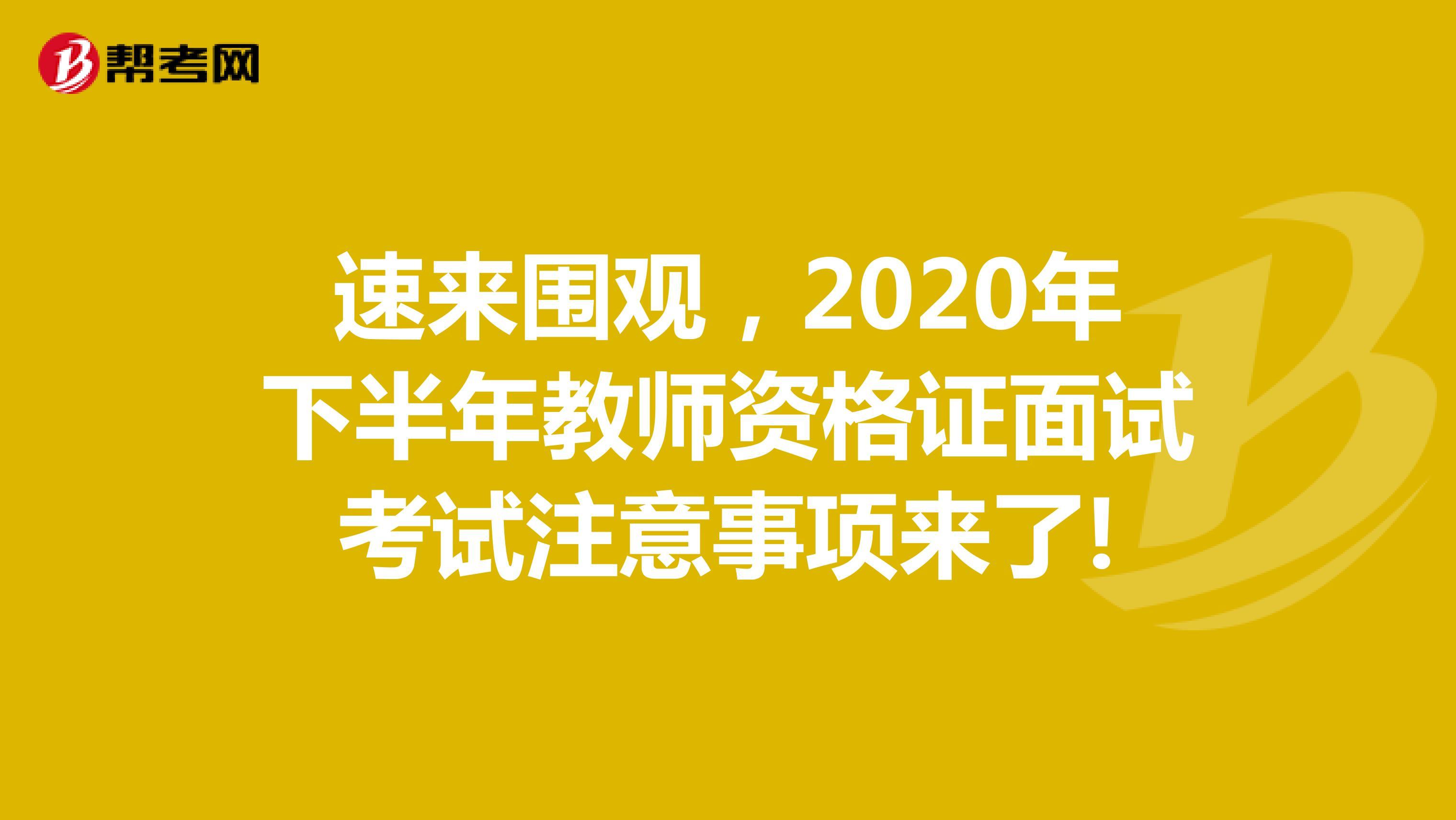 速來圍觀,2020下半年教師資格證面試考試注意事項來了!