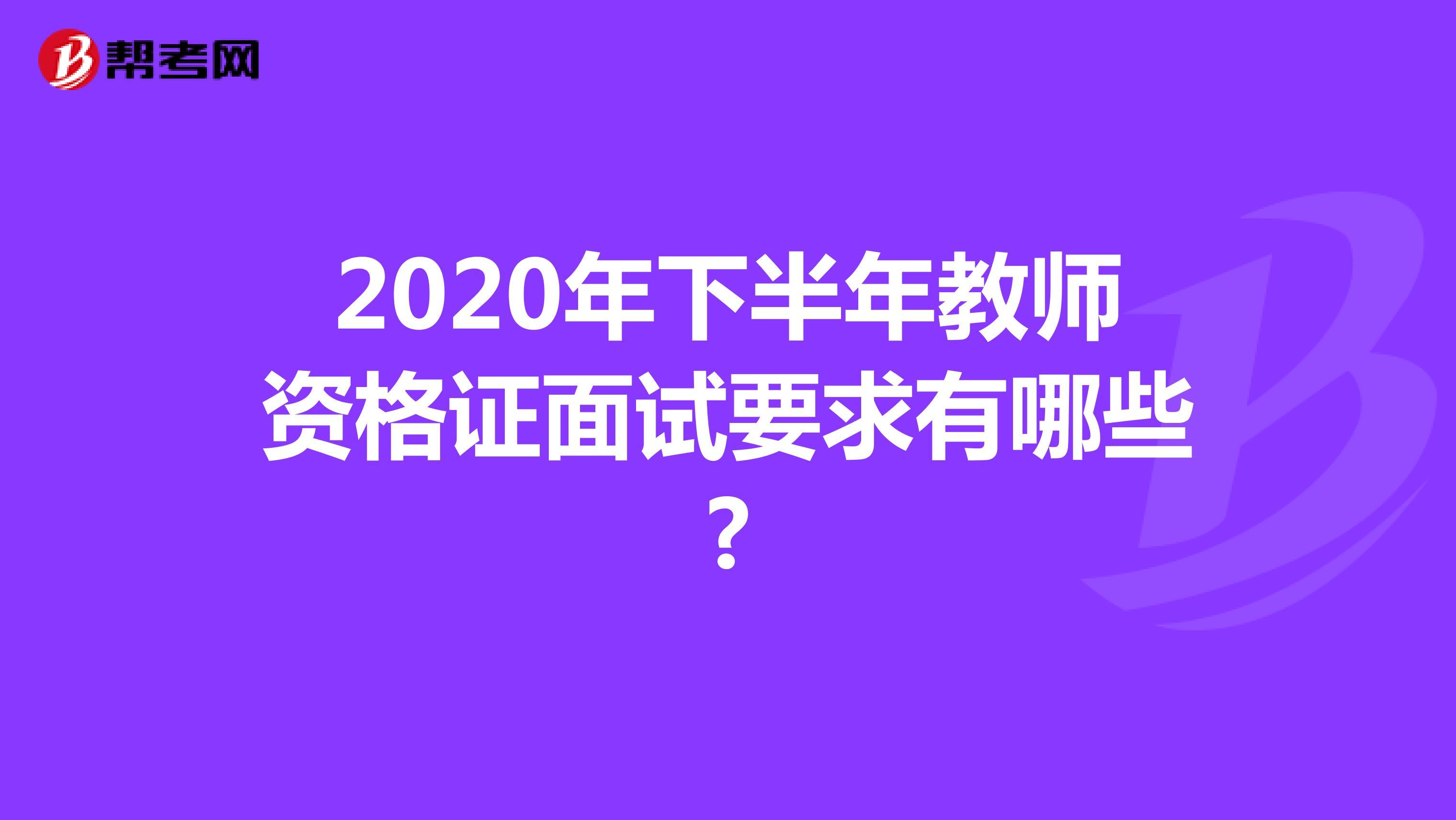2020年下半年教师资格证面试要求有哪些?