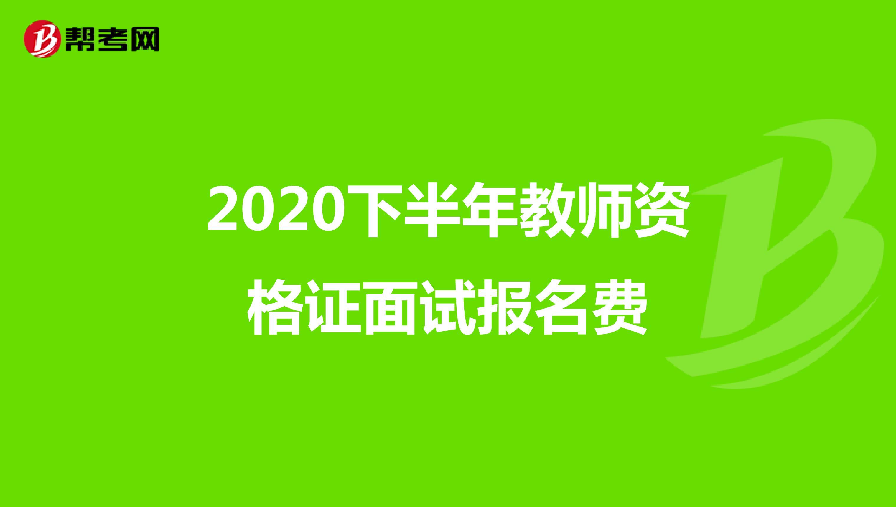2020下半年教師資格證面試報名費