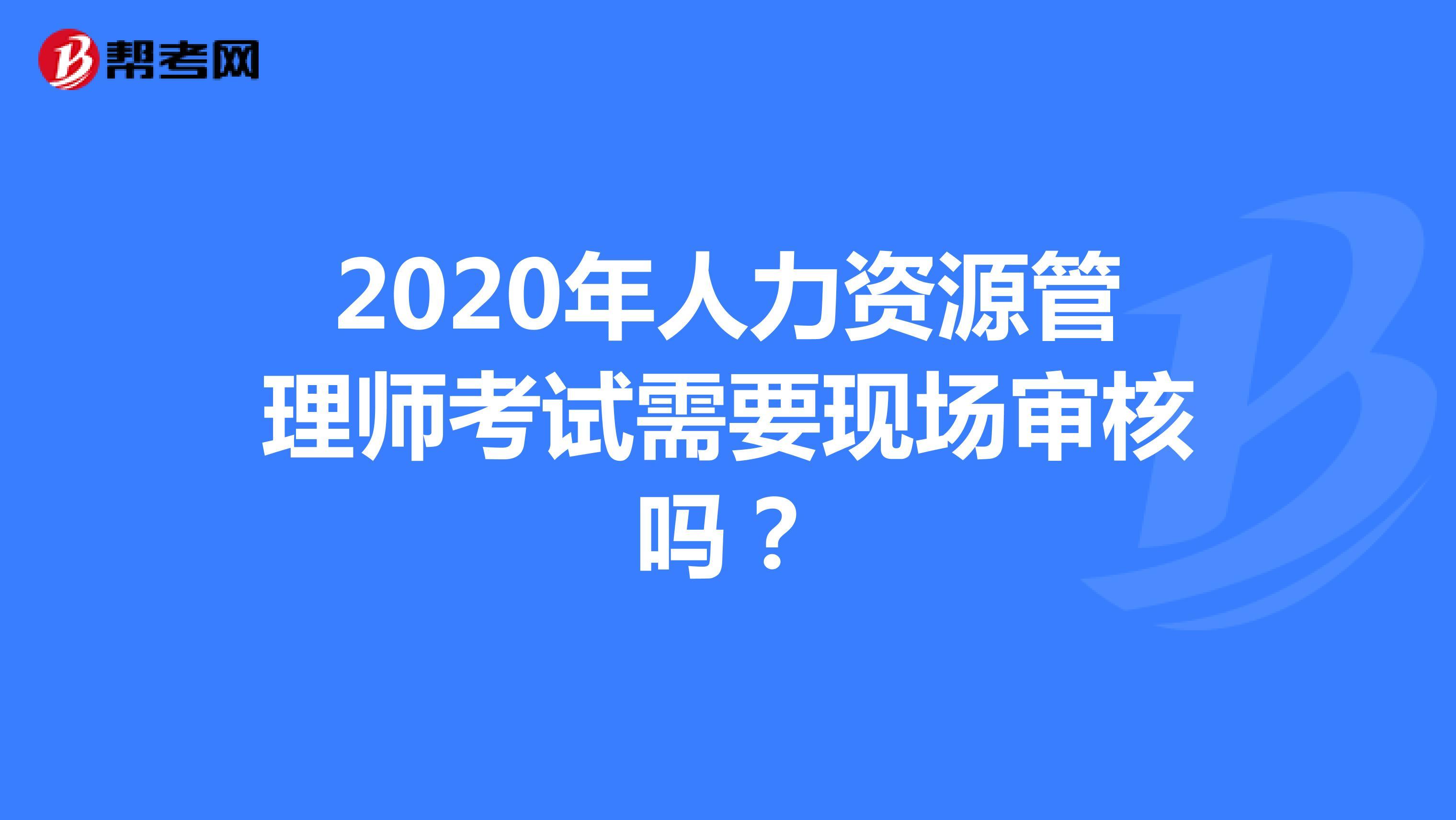 2020年人力资源管理师考试需要现场审核吗?