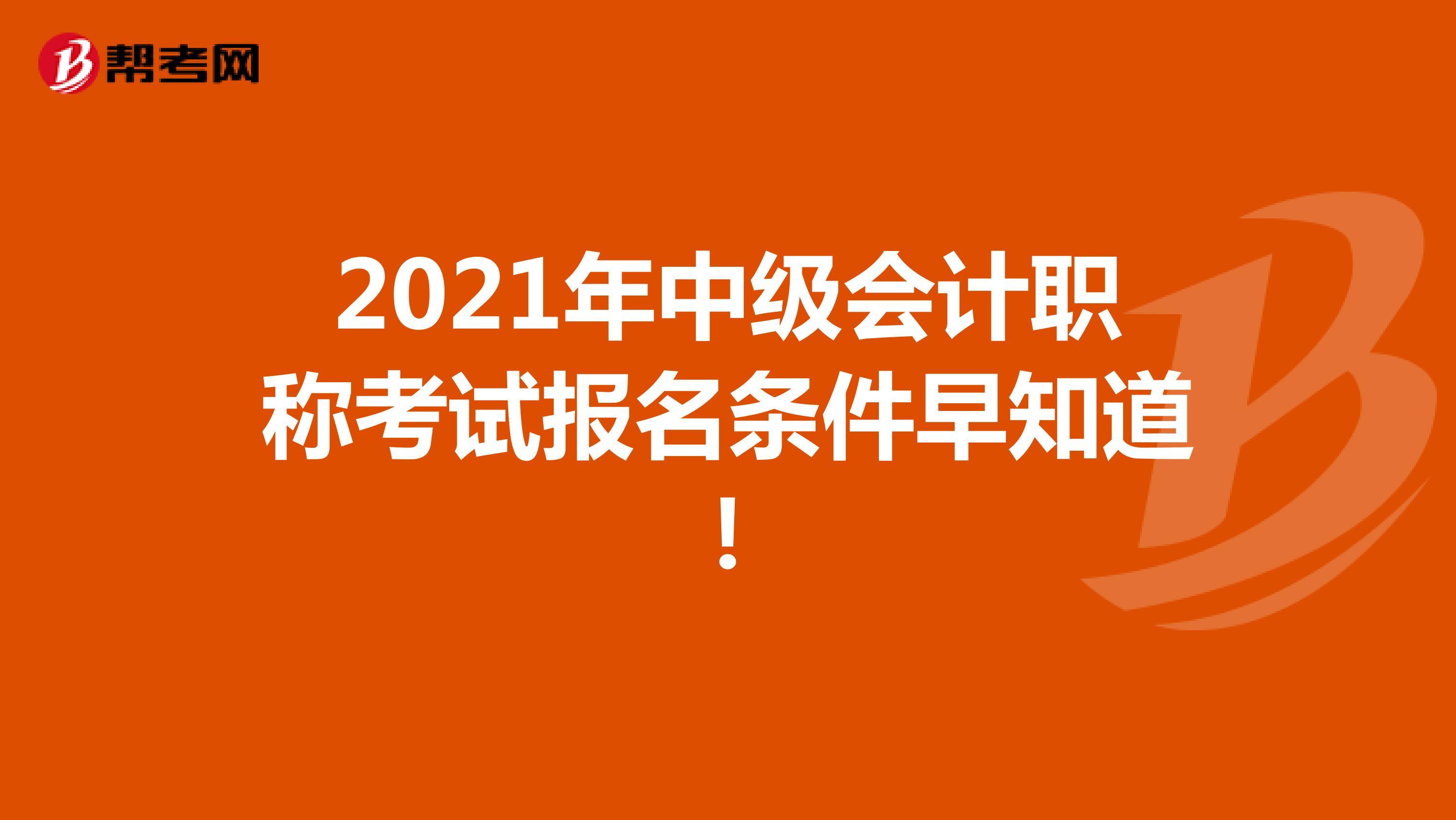 2021年中級會計職稱考試報名條件早知道!