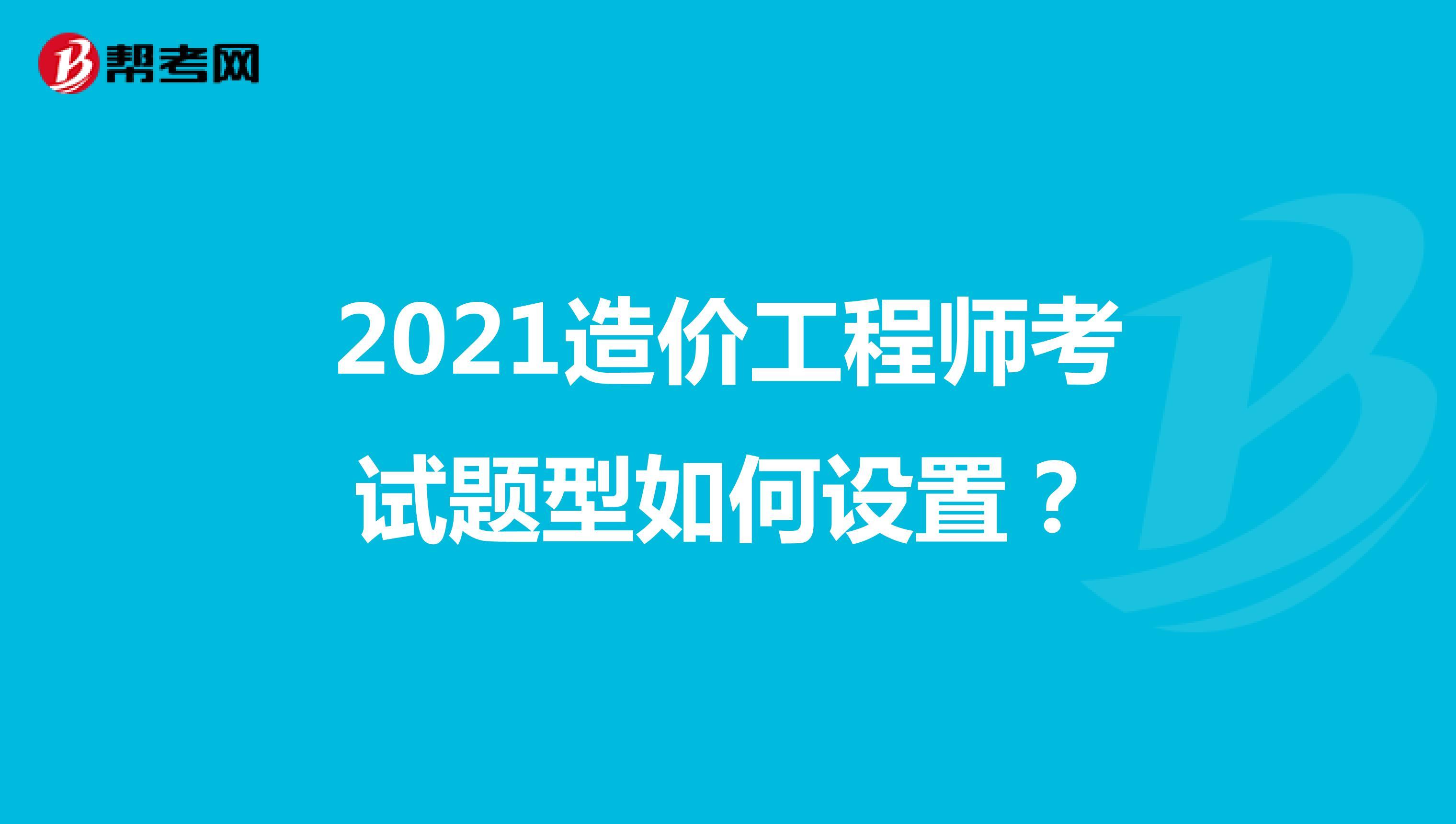 2021造價工程師考試題型如何設置?