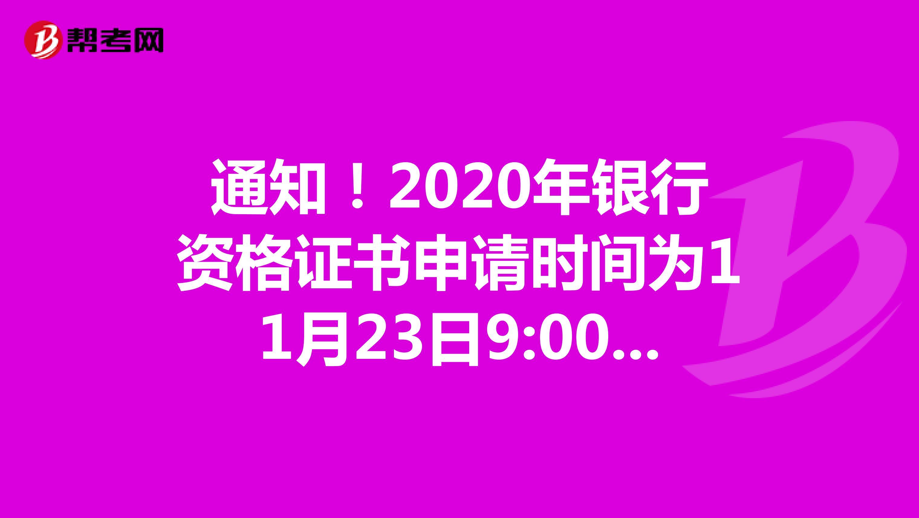 通知!2020年銀行資格證書申請時間為11月23日9:00至12月4日17:00