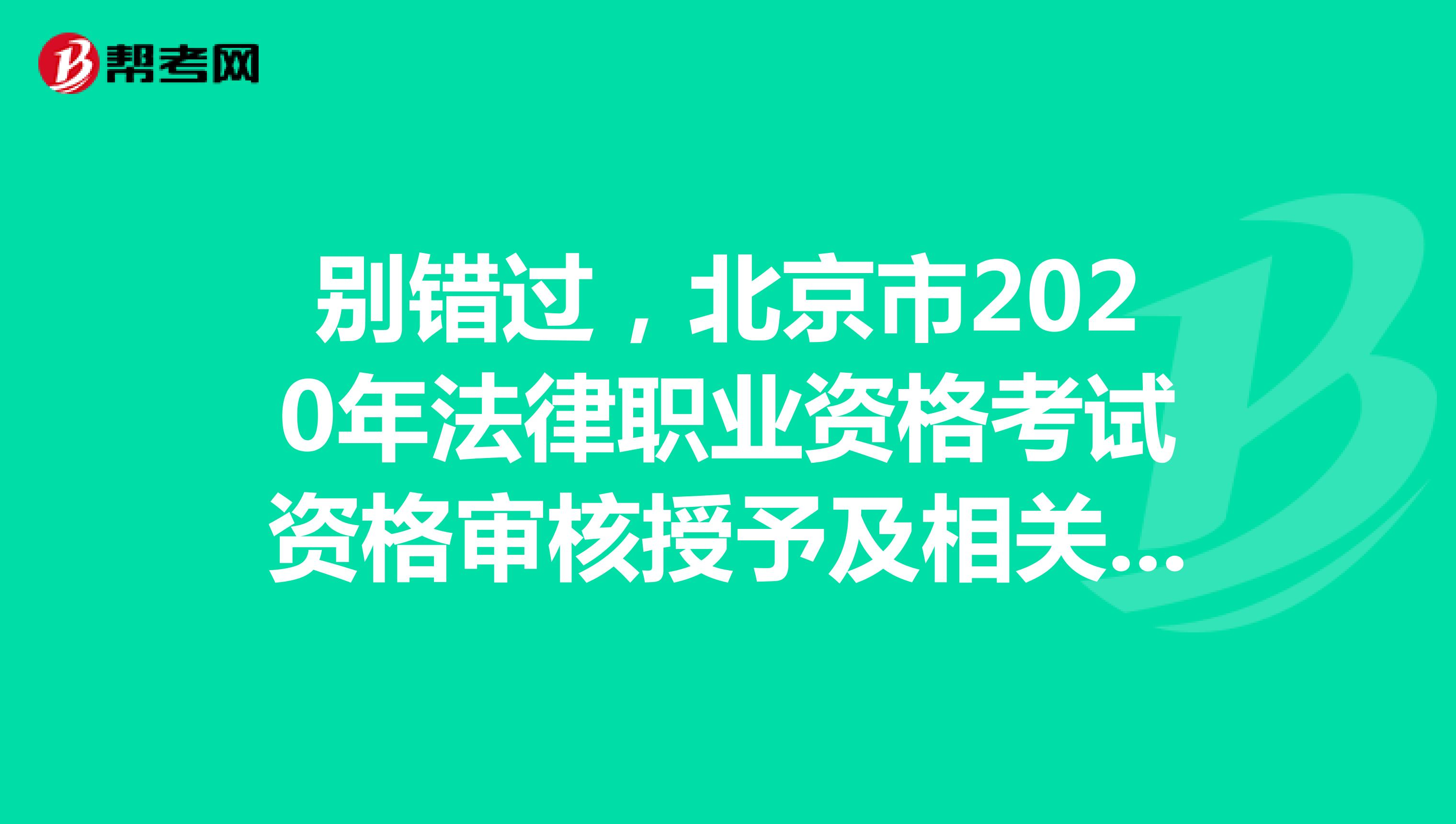 別錯過,北京市2020年法律職業資格考試資格審核授予及相關事宜