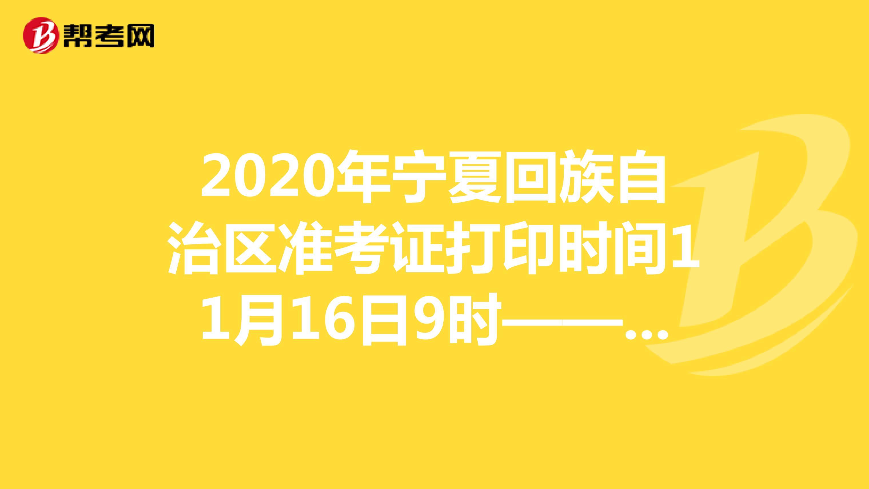 2020年宁夏回族自治区准考证打印时间11月16日9时——11月20日18时