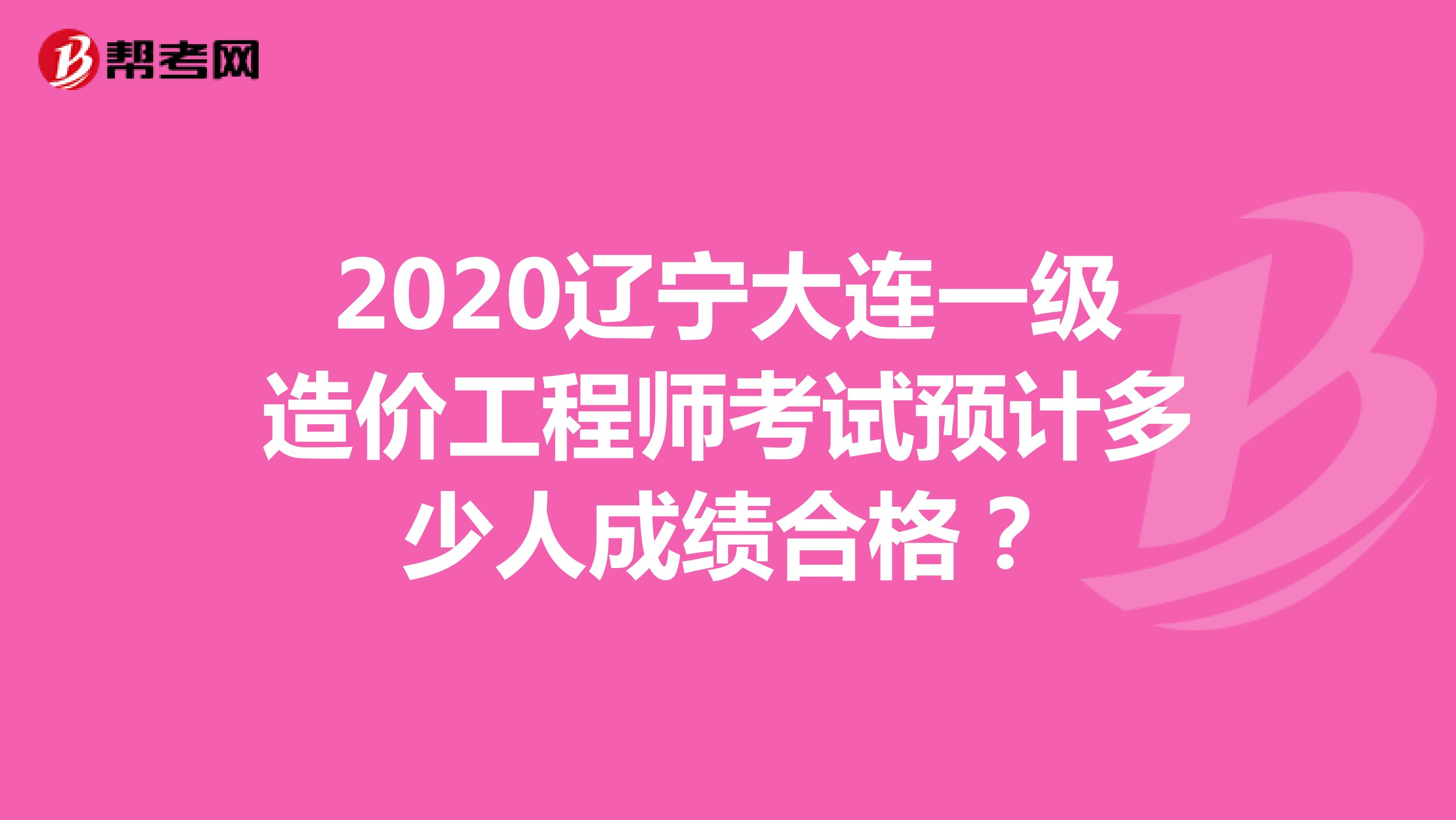 2020遼寧大連一級造價工程師考試預計多少人成績合格?