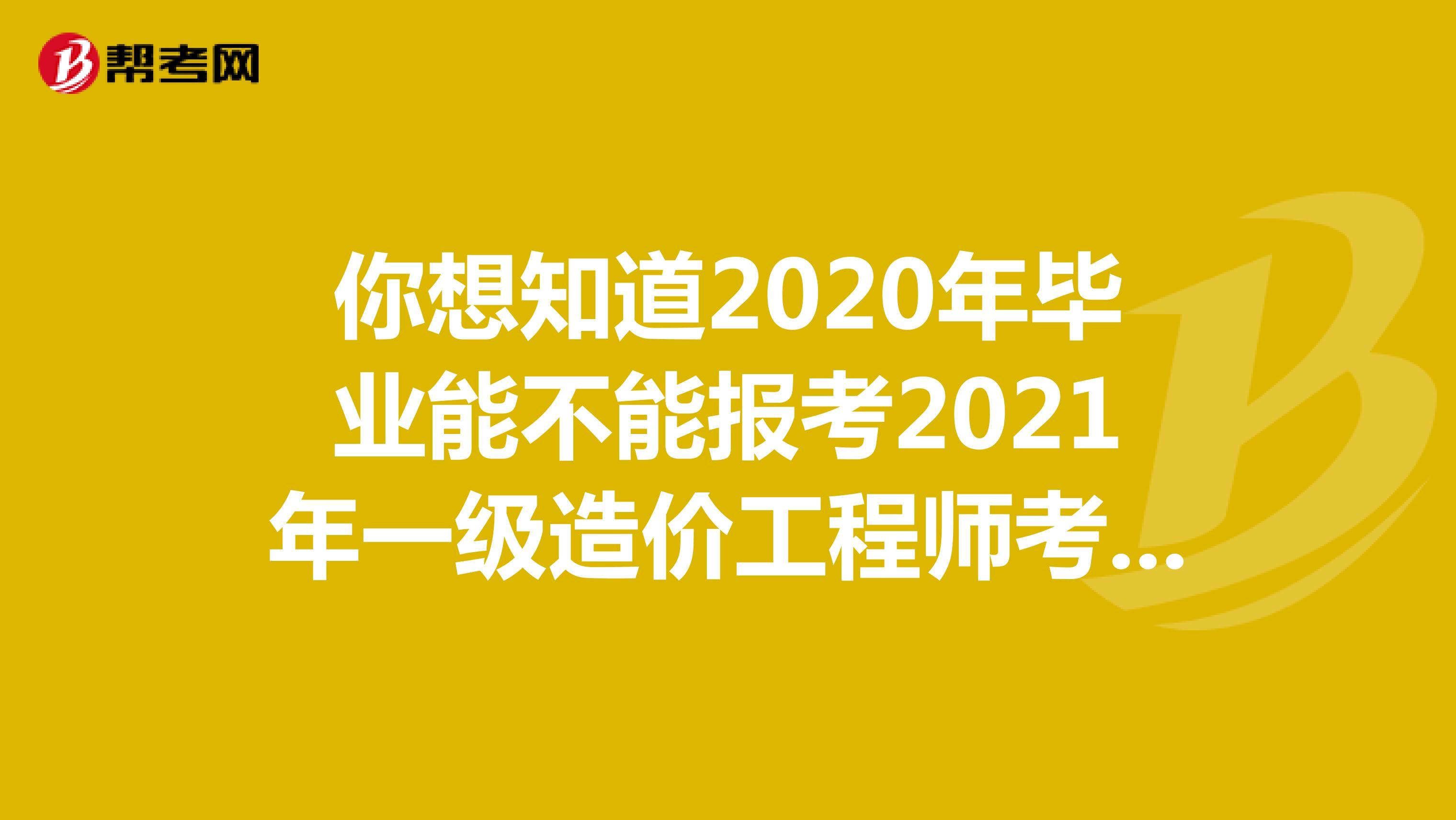 你想知道2020年畢業能不能報考2021年一級造價工程師考試嗎?