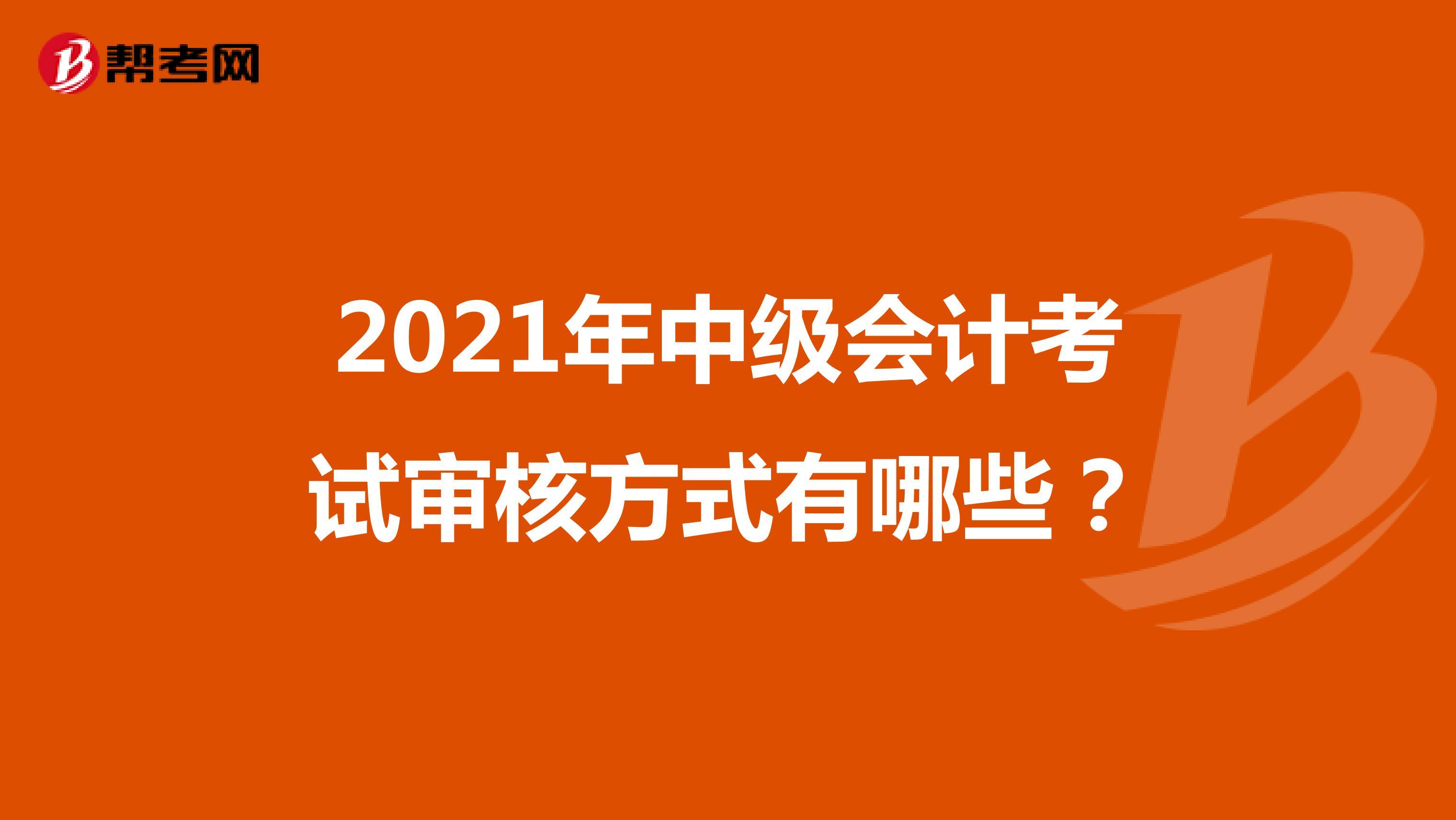 2021年中级会计考试审核方式有哪些?
