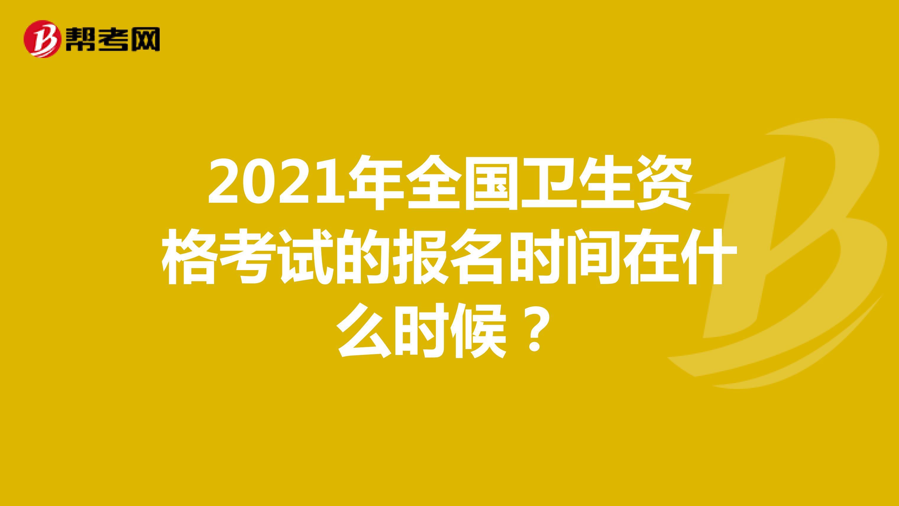2021年全國衛生資格考試的報名時間在什么時候?