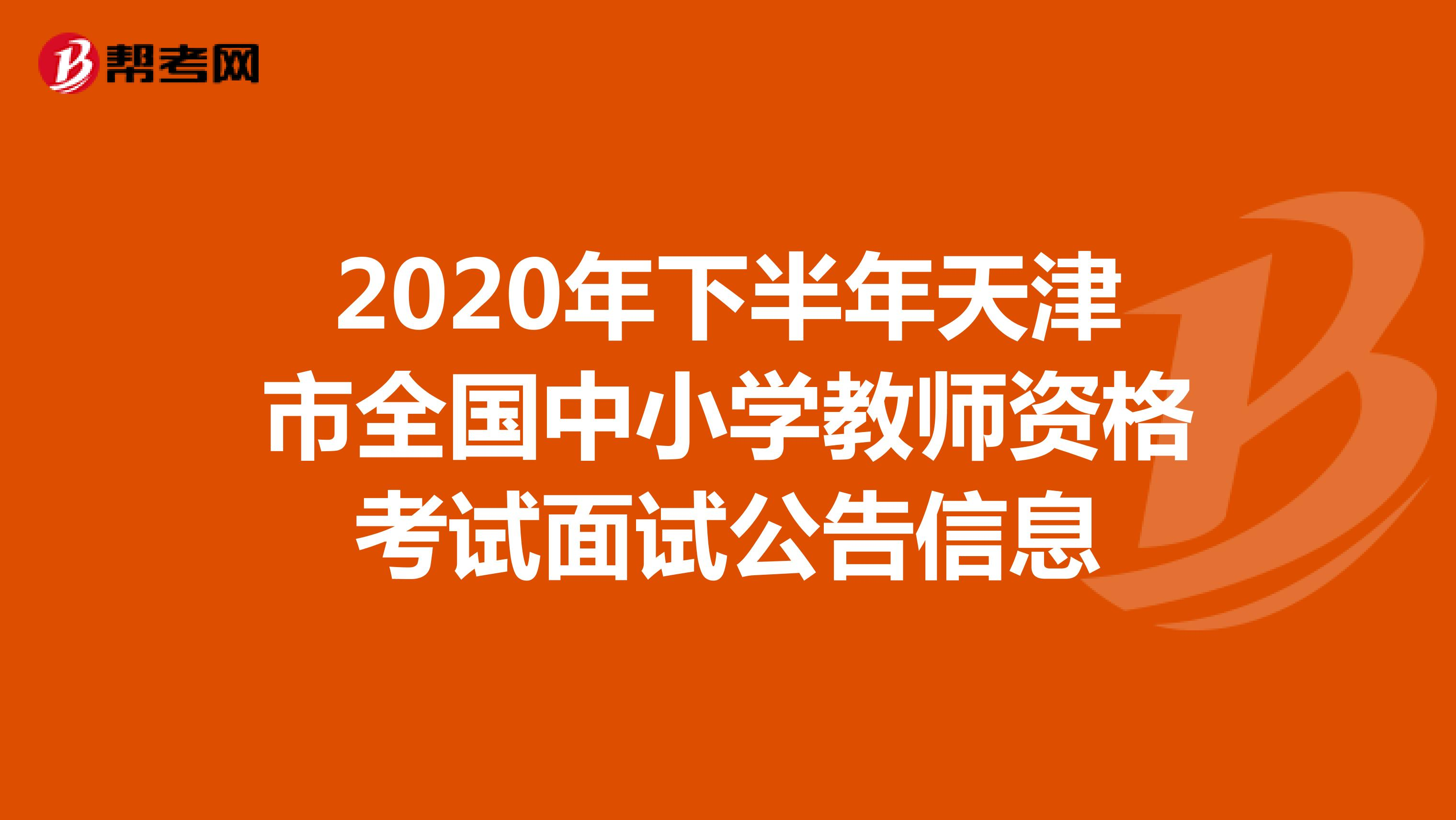 2020年下半年天津市全国中小学教师资格考试面试公告信息