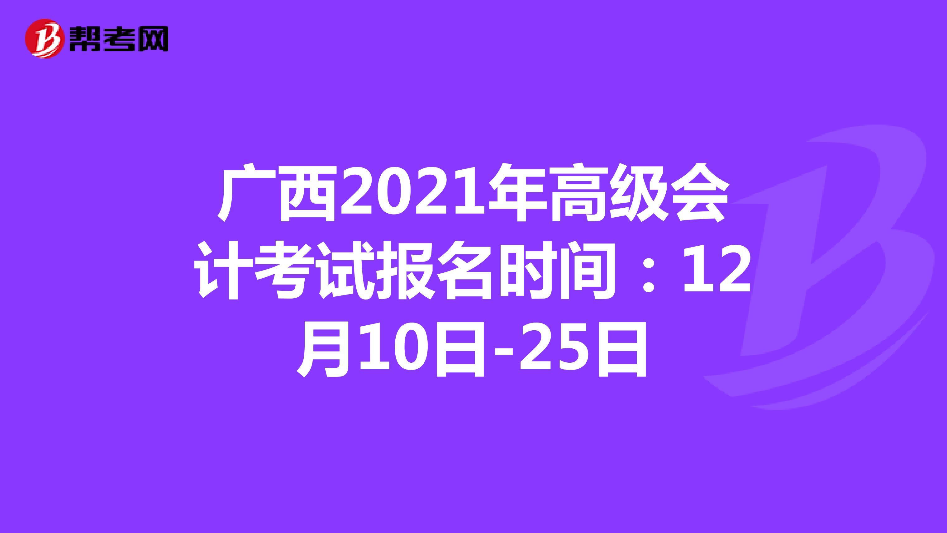 廣西2021年高級會計考試報名時間:12月10日-25日