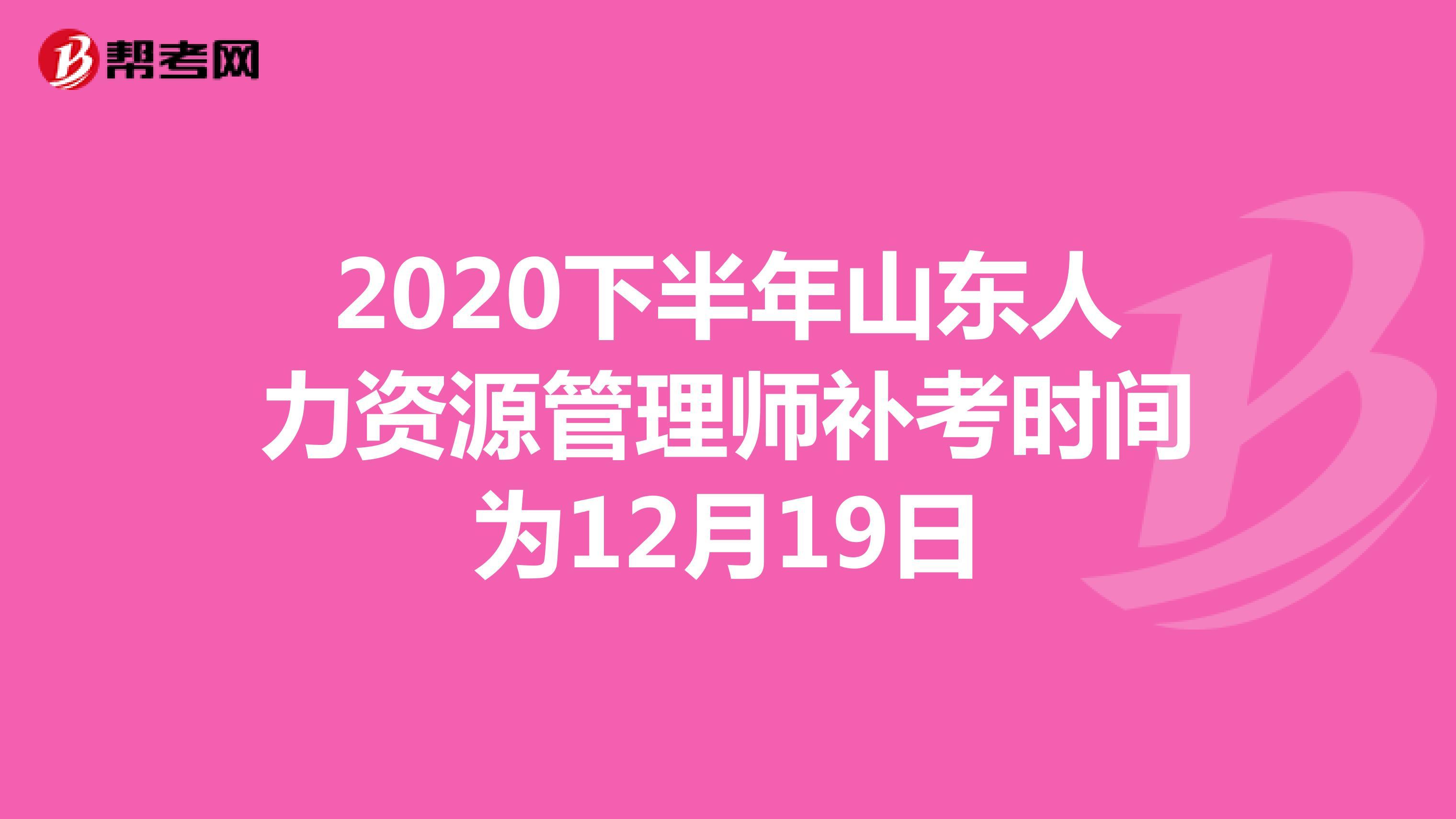 2020下半年山東人力資源管理師補考時間為12月19日