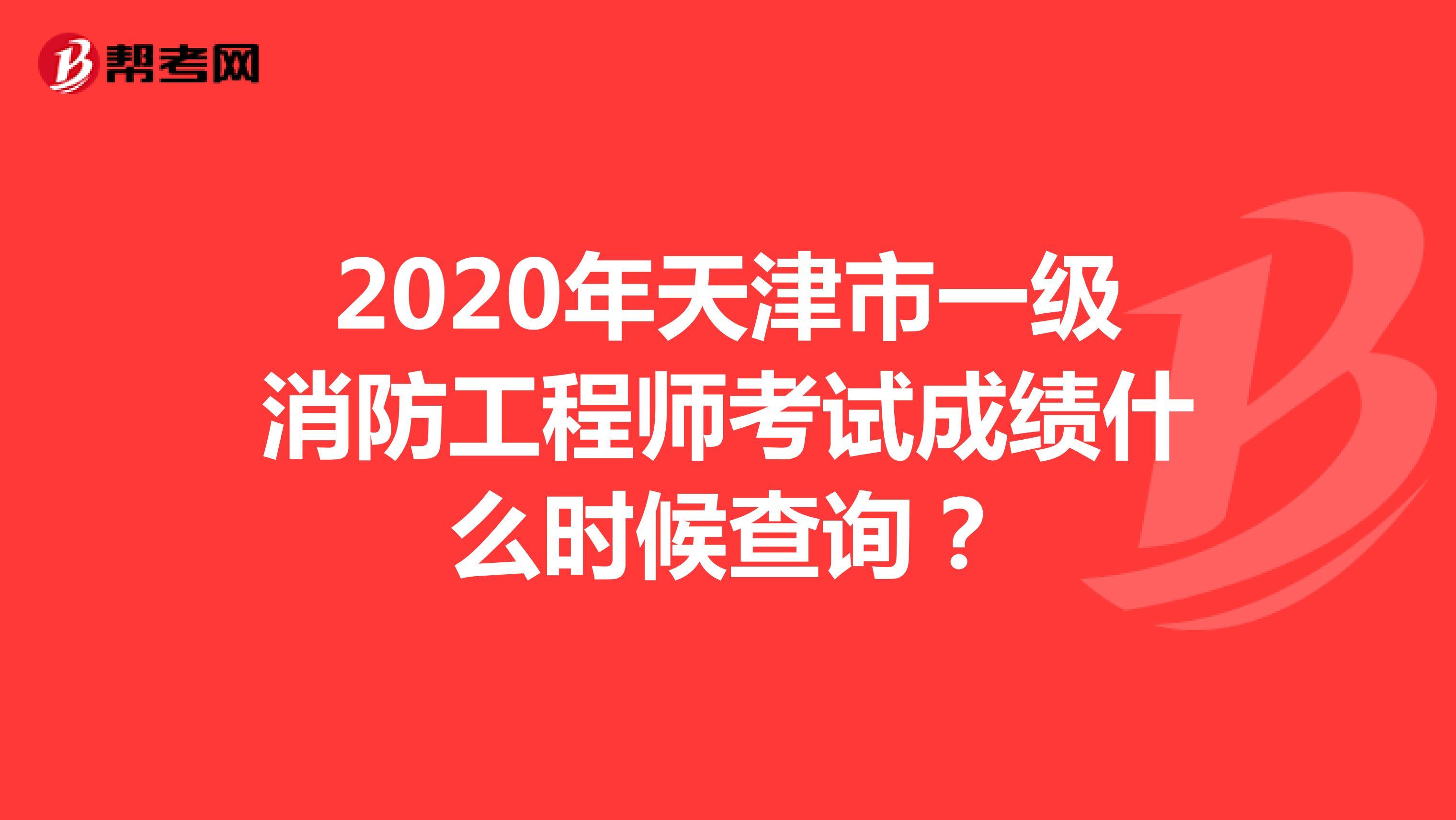 2020年天津市一级消防工程师考试成绩什么时候查询?