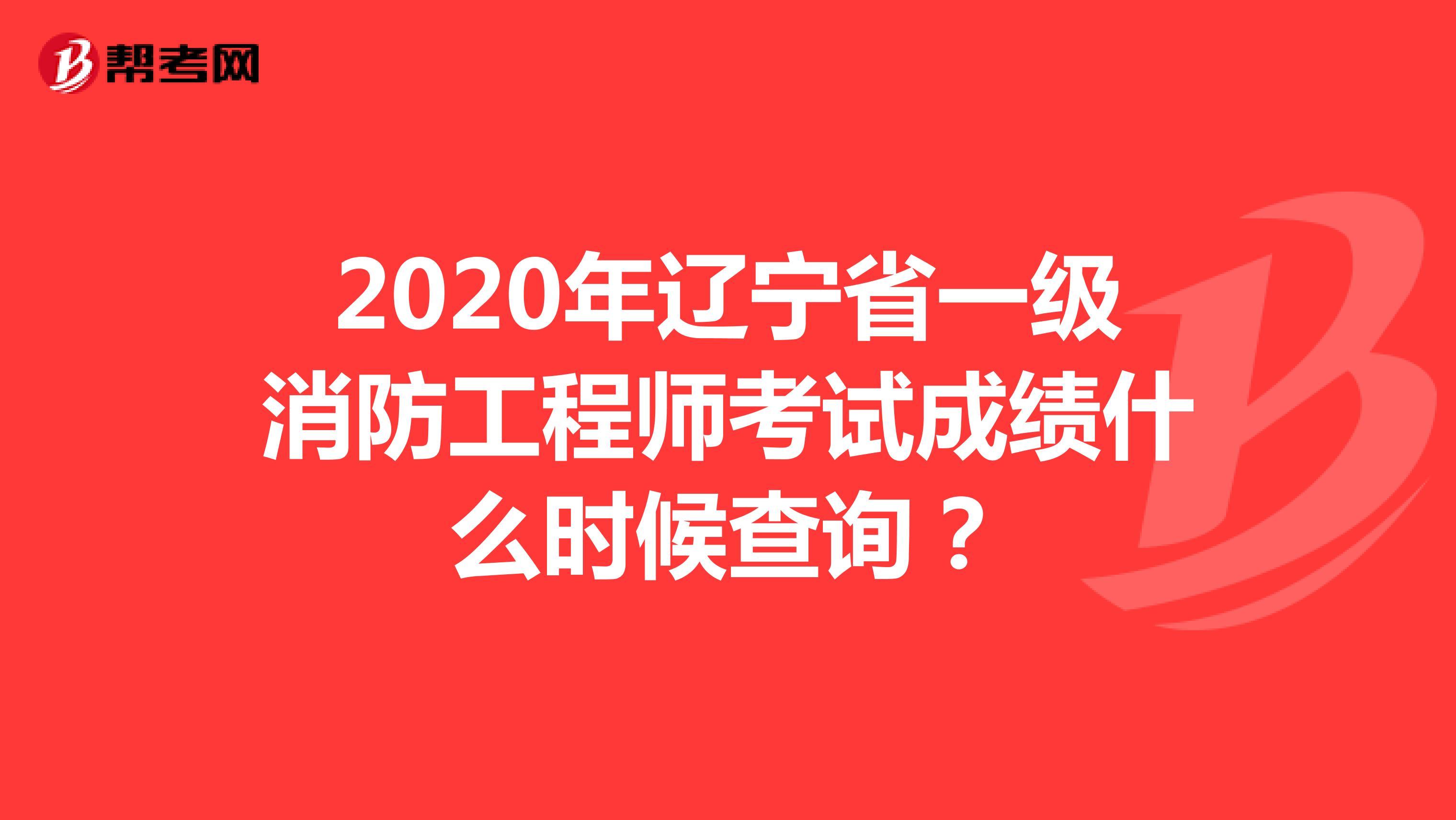 2020年辽宁省一级消防工程师考试成绩什么时候查询?