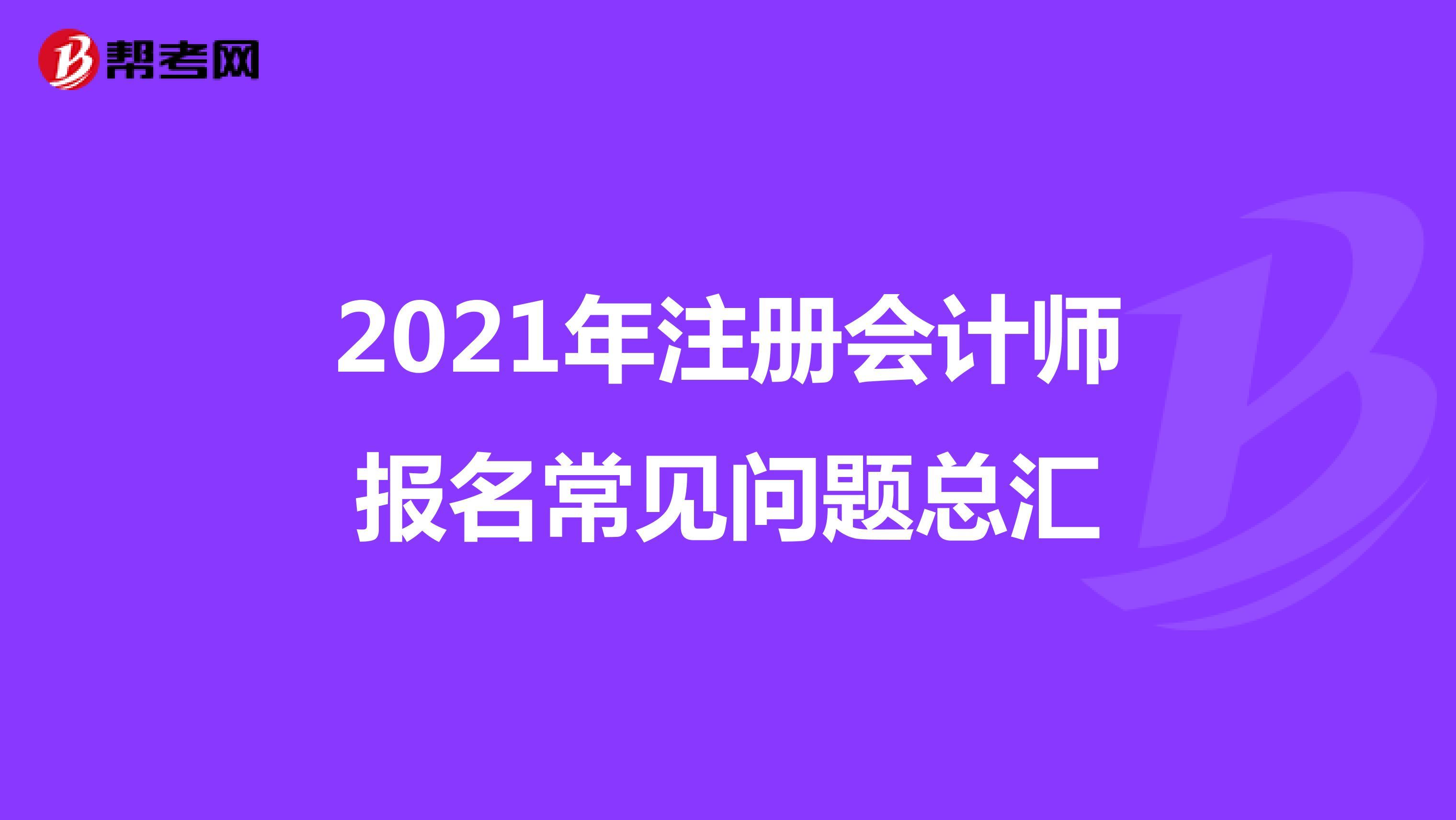 2021年注册会计师报名常见问题总汇