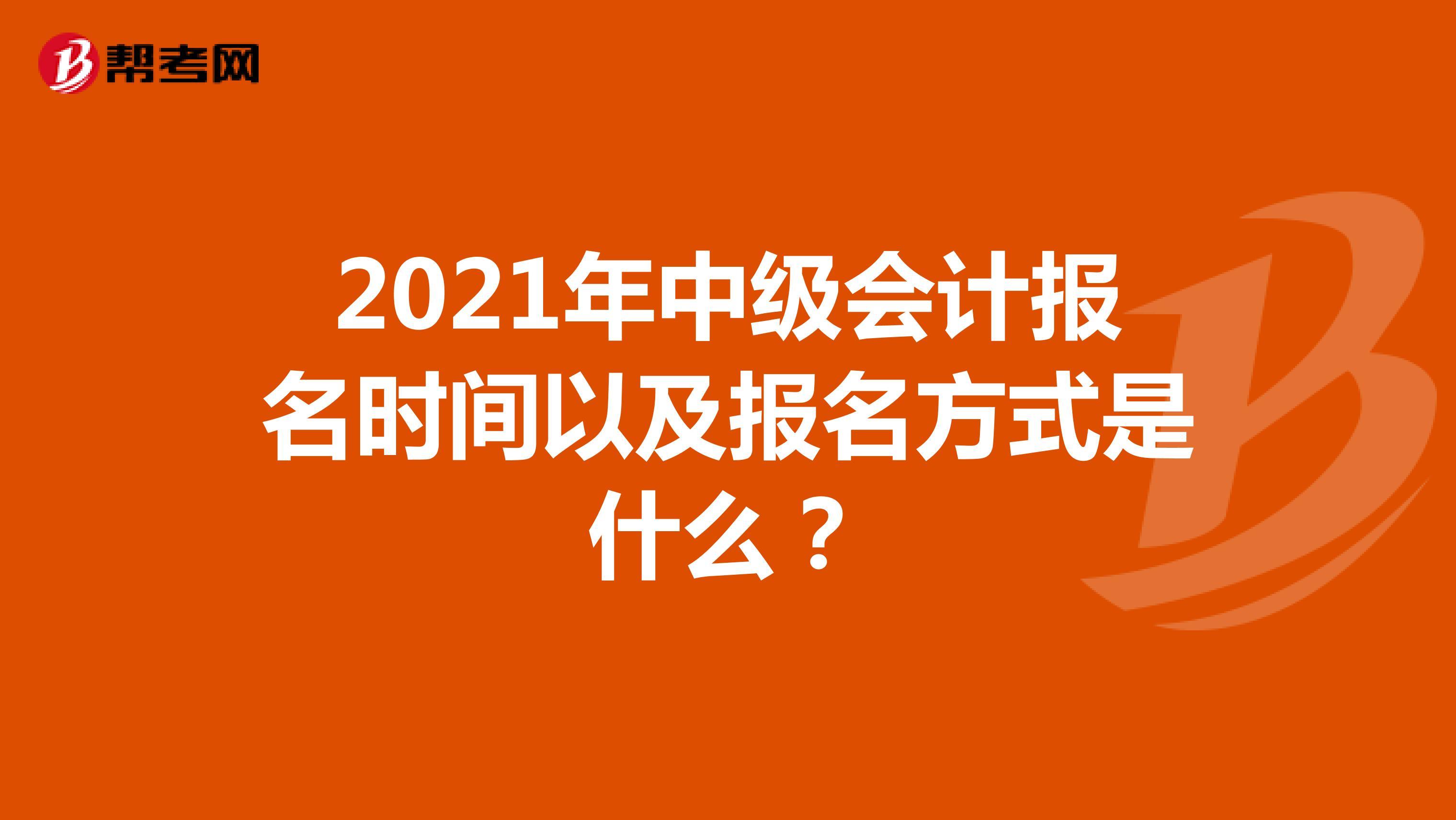 2021年中級會計報名時間以及報名方式是什么?