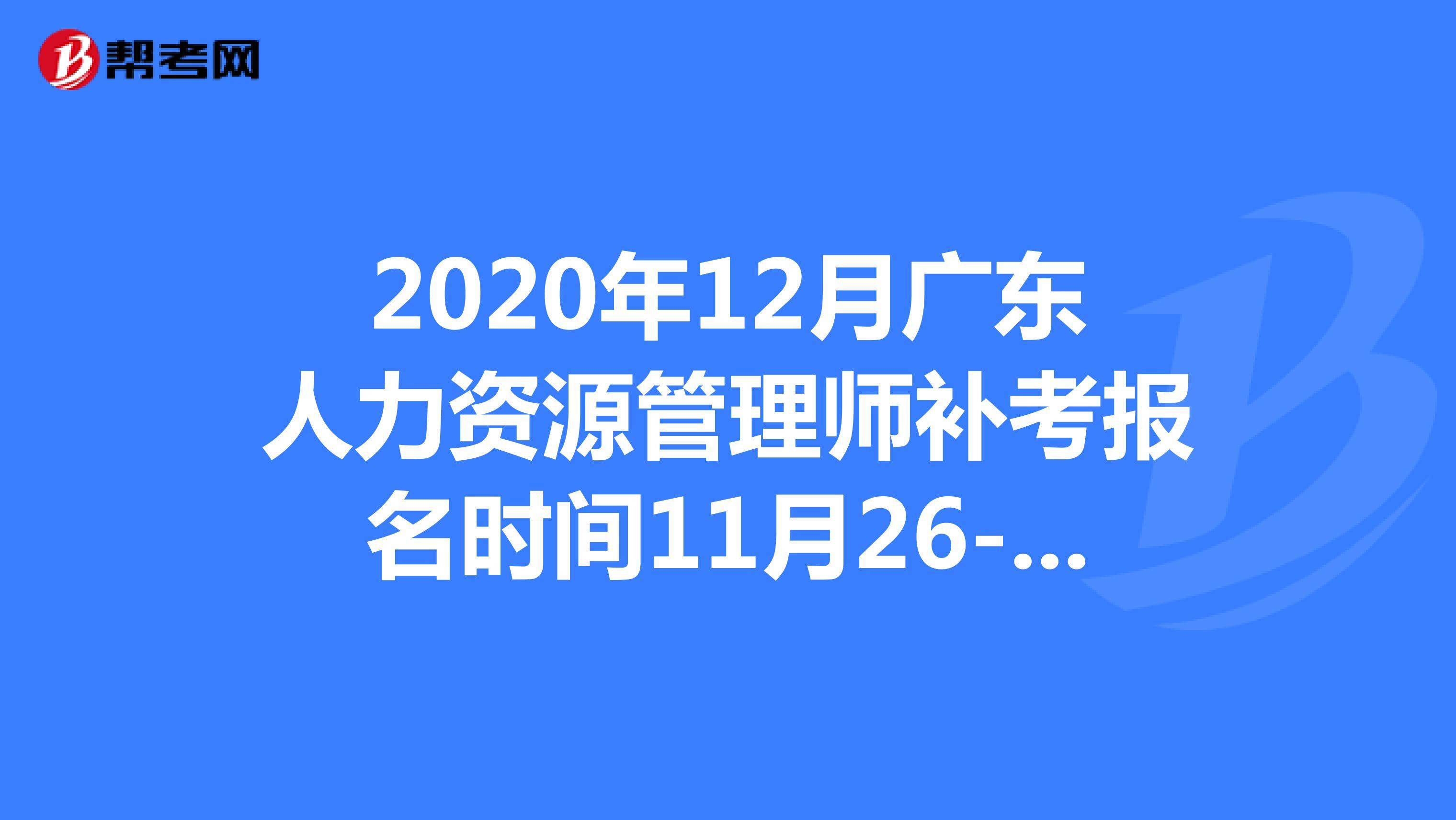 2020年12月廣東人力資源管理師補考報名時間11月26-12月3日!