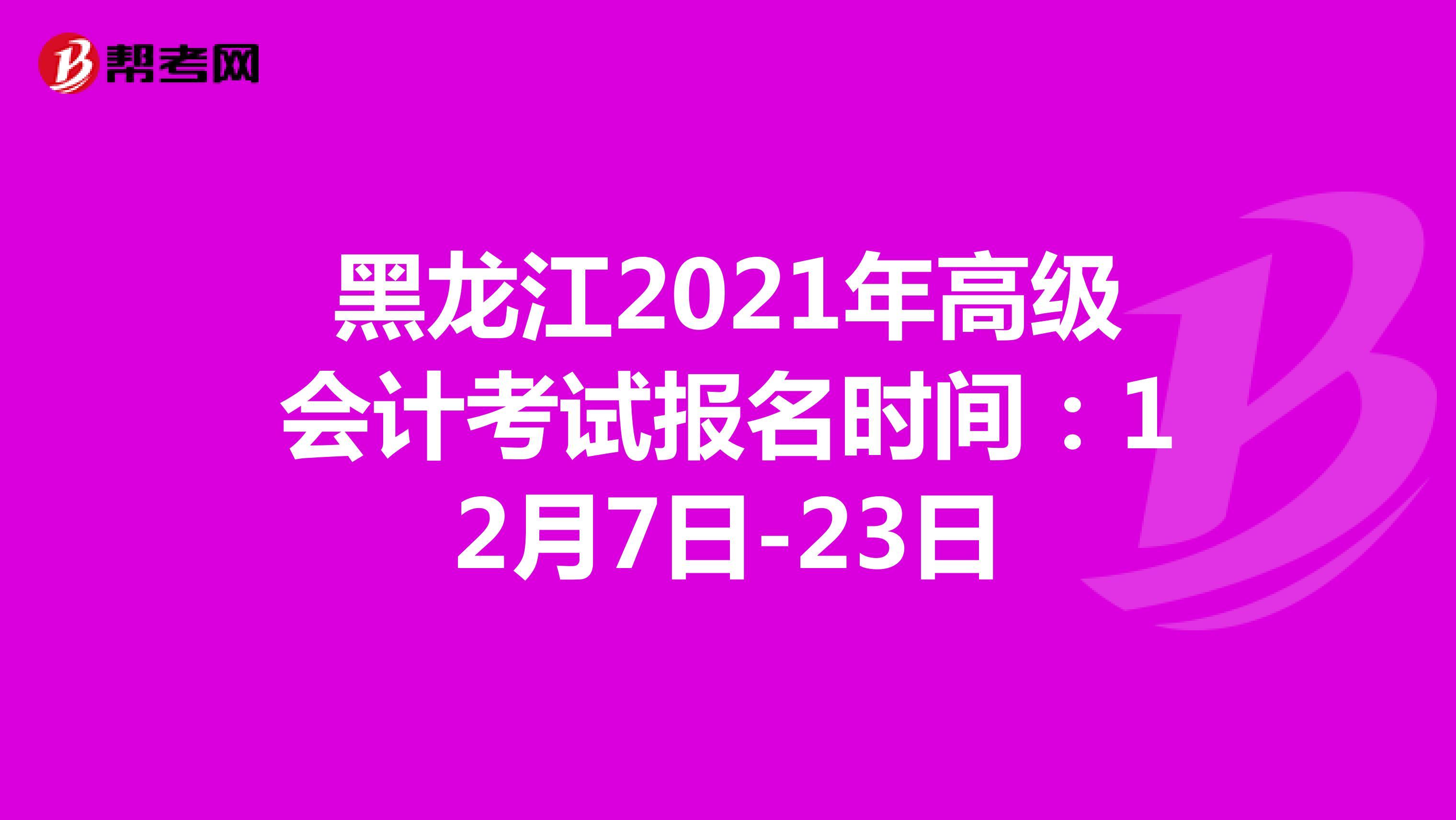 黑龍江2021年高級會計考試報名時間:12月7日-23日
