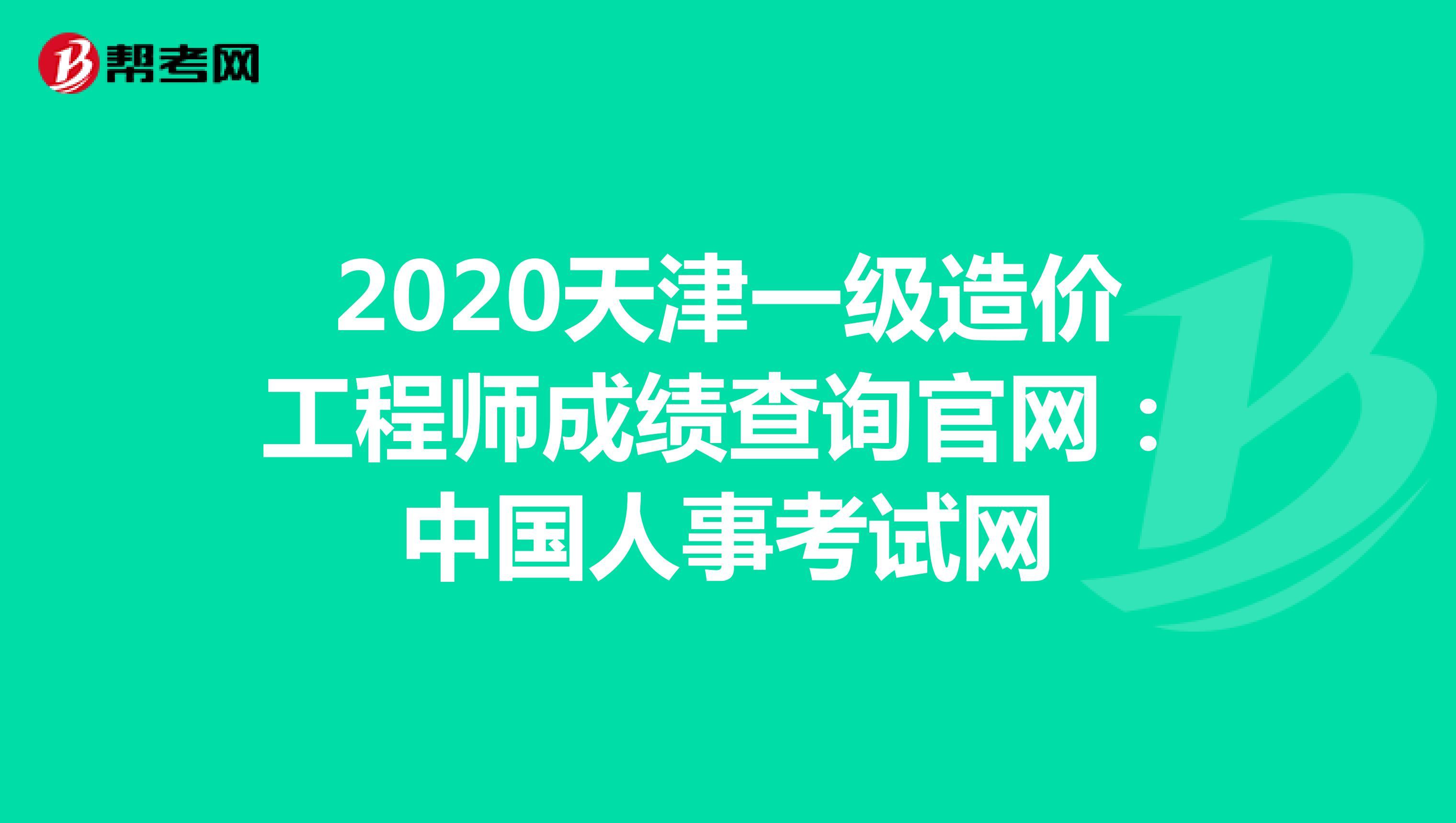 2020天津一級造價工程師成績查詢官網:中國人事考試網