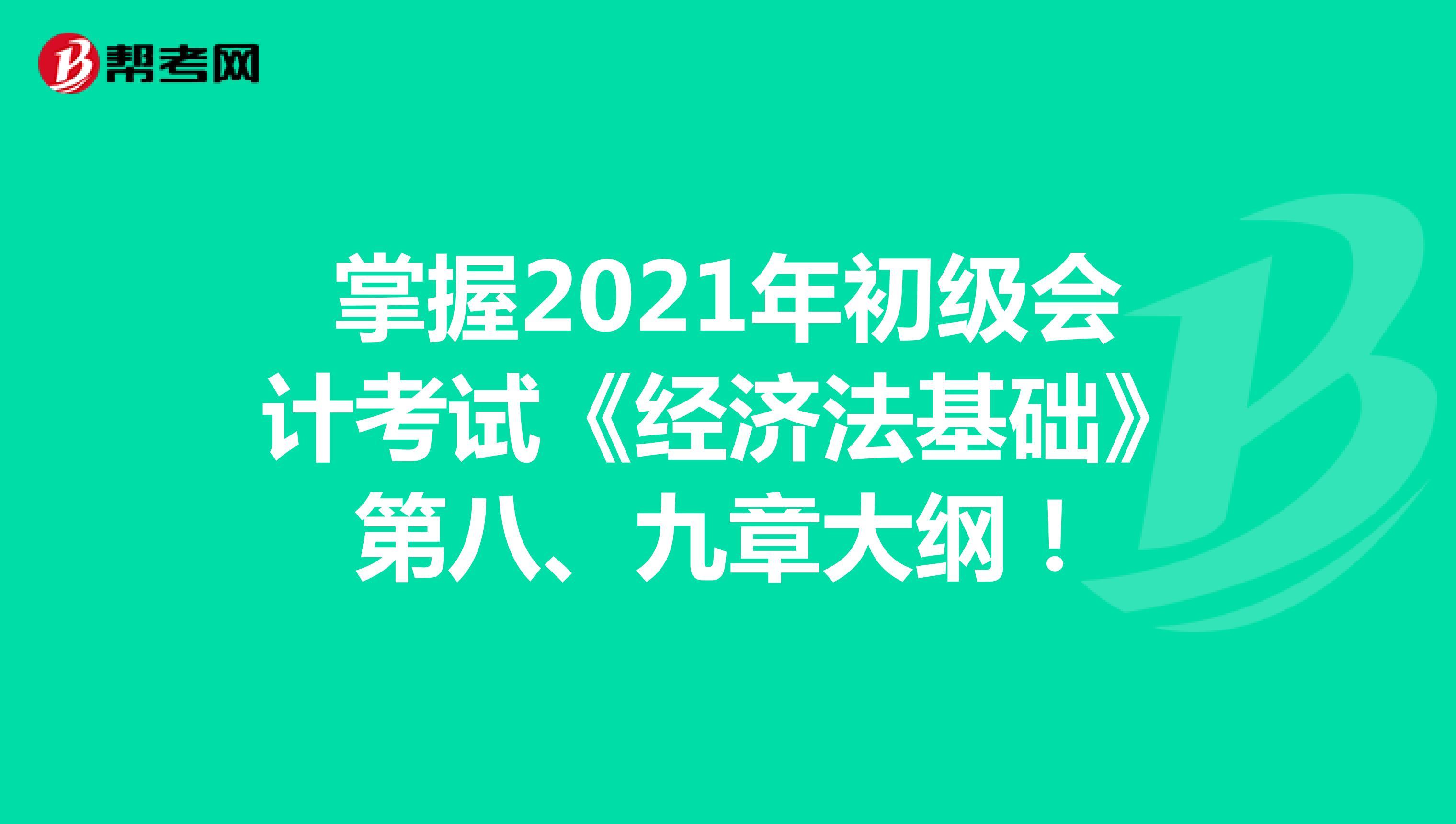 掌握2021年初级会计考试《经济法基础》第七、八章大纲!