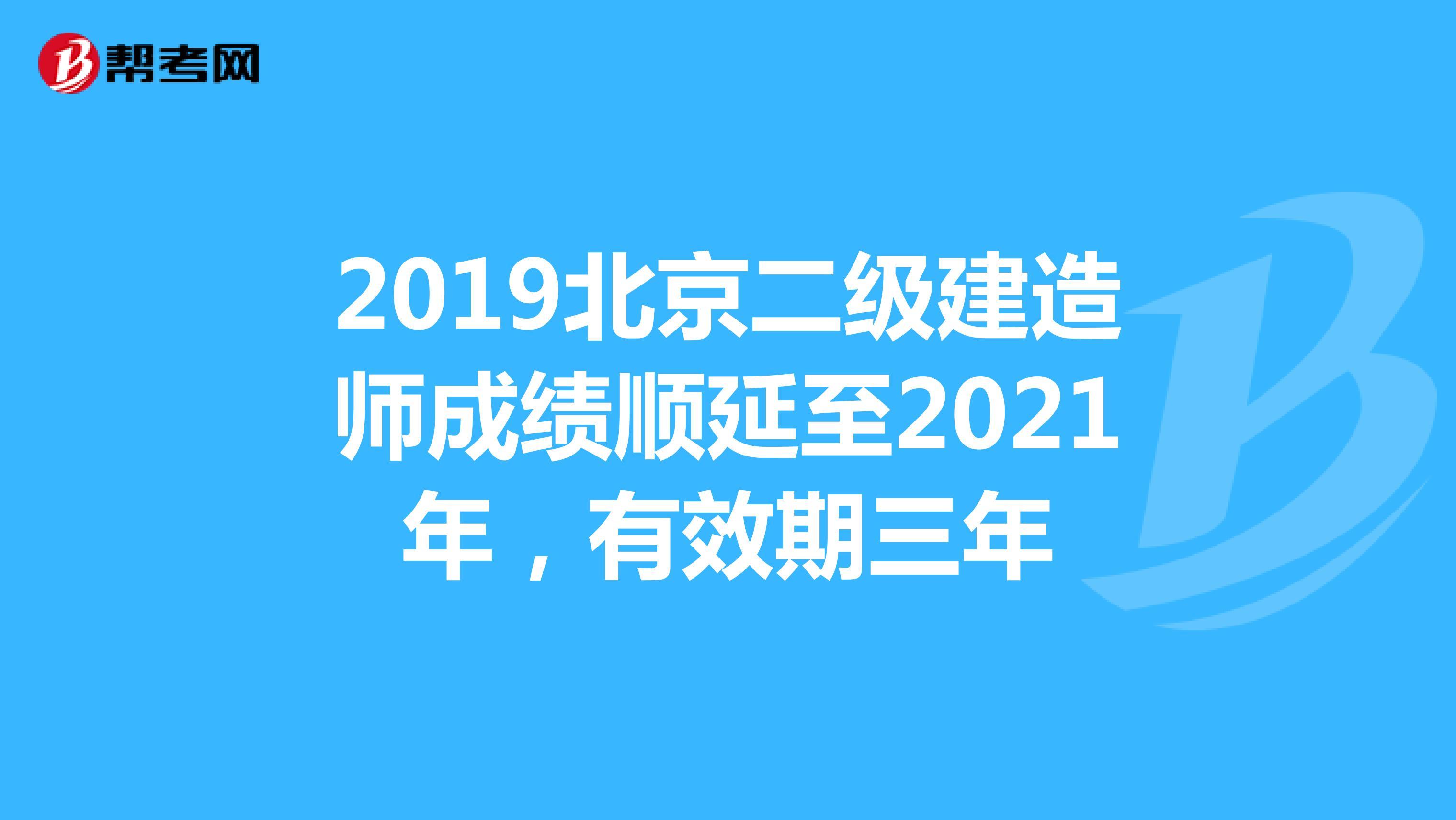 2019北京二級建造師成績順延至2021年,有效期三年
