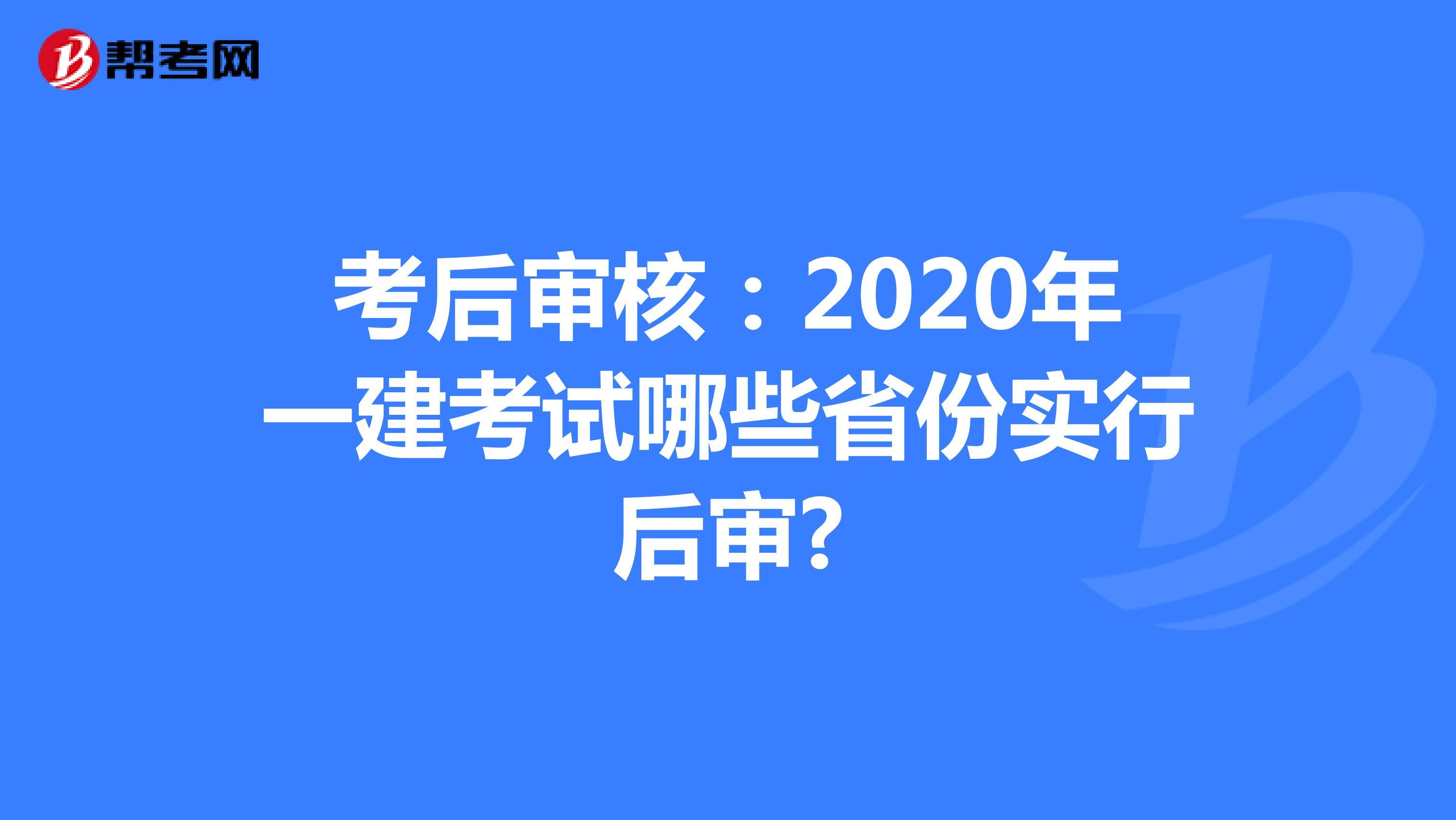 考后審核:2020年一建考試哪些省份實行后審?