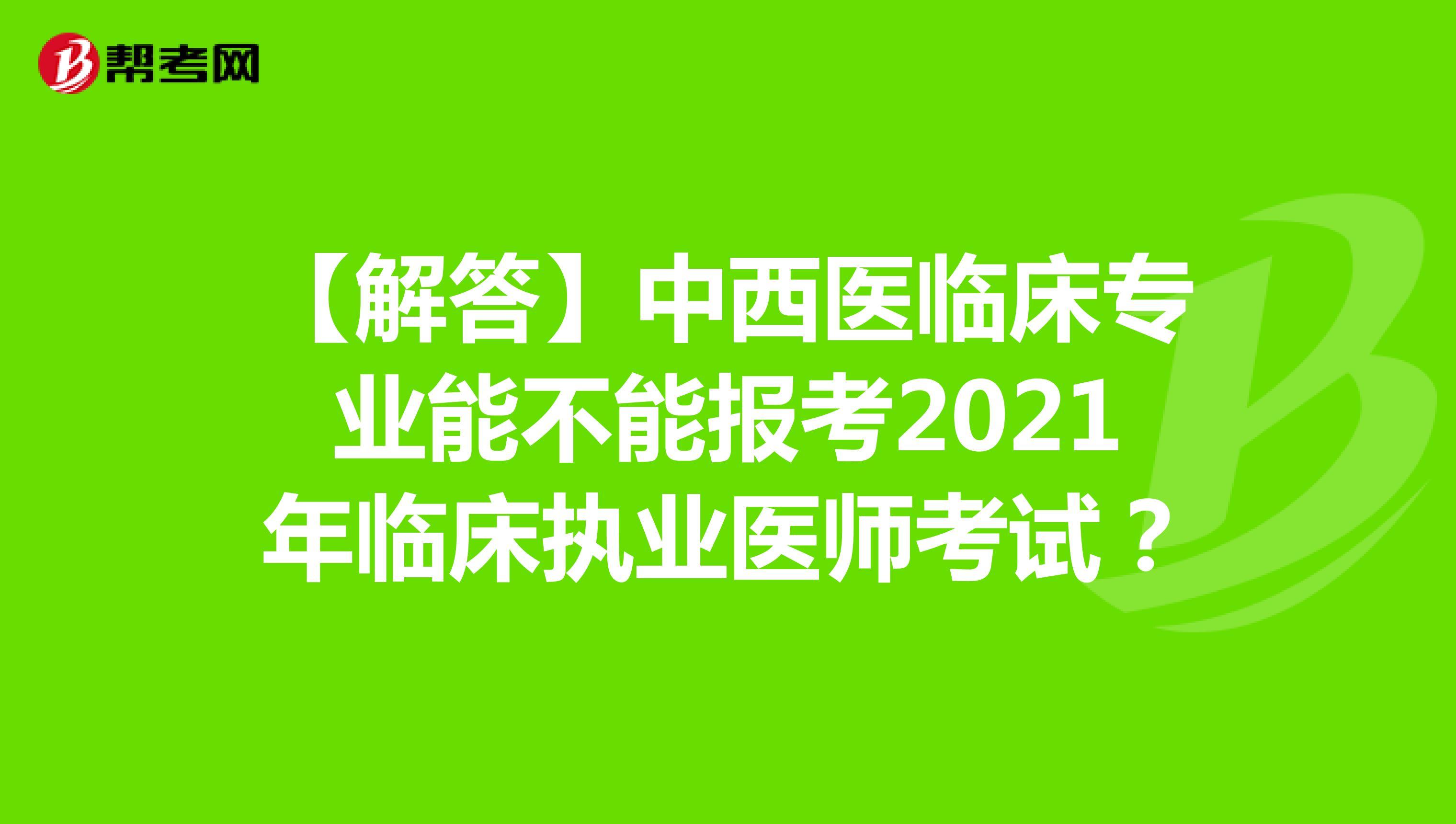 【解答】中西医临床专业能不能报考2021年临床执业医师考试?