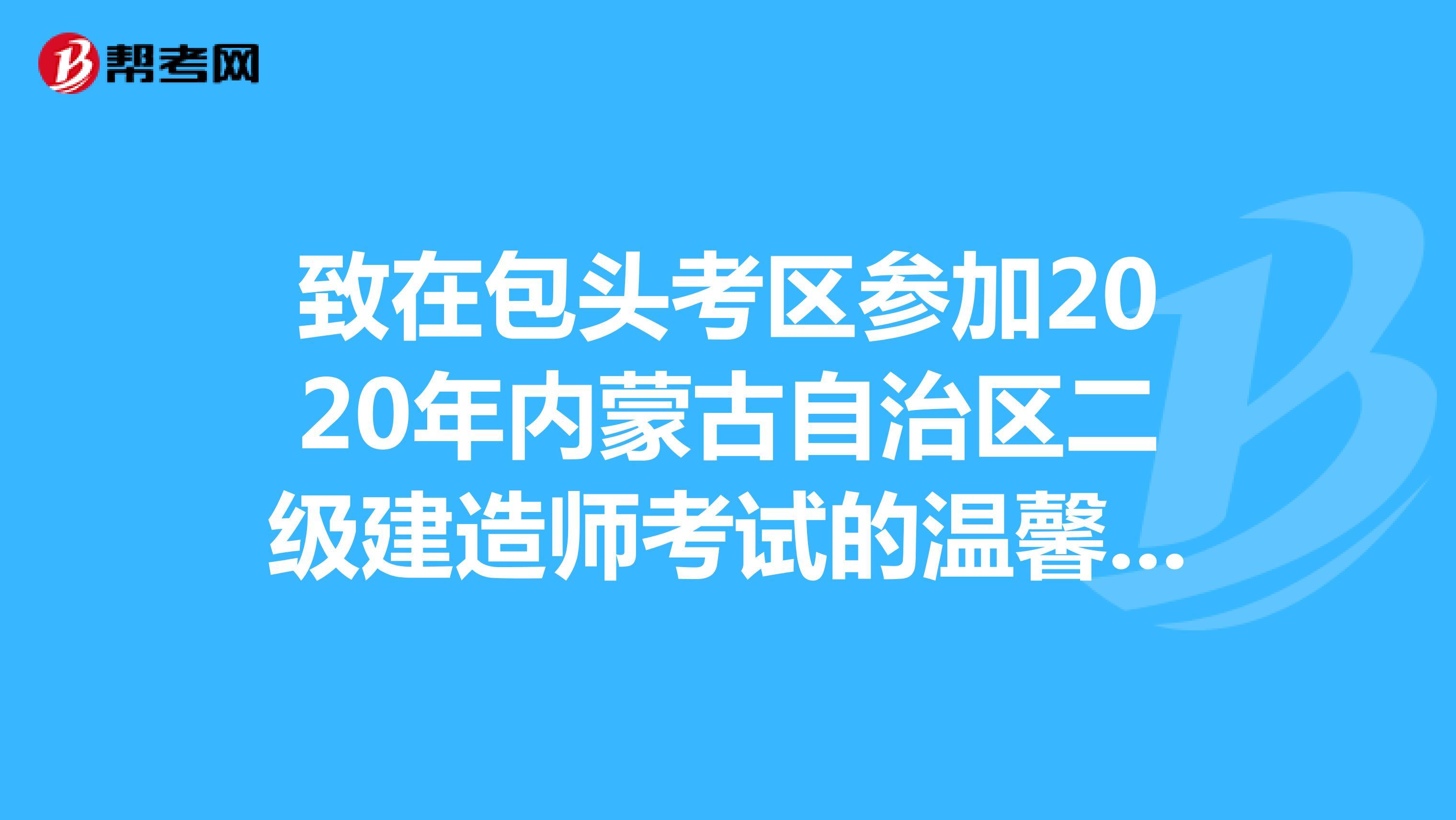 致在包头考区参加2020年内蒙古自治区(hot88体育官网)二级建造师考试的温馨提示