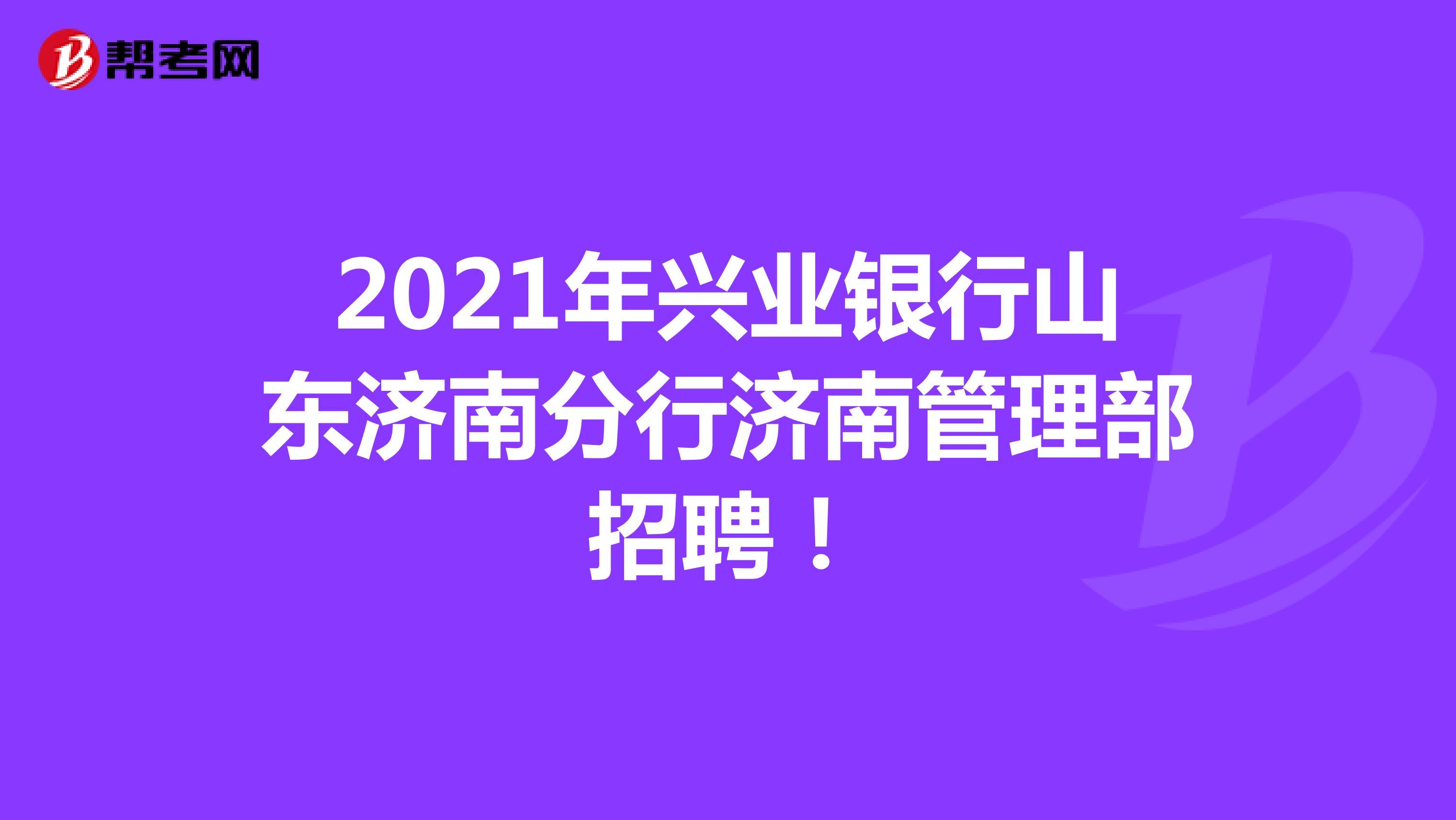 2021年兴业银行山东济南分行济南管理部招聘!