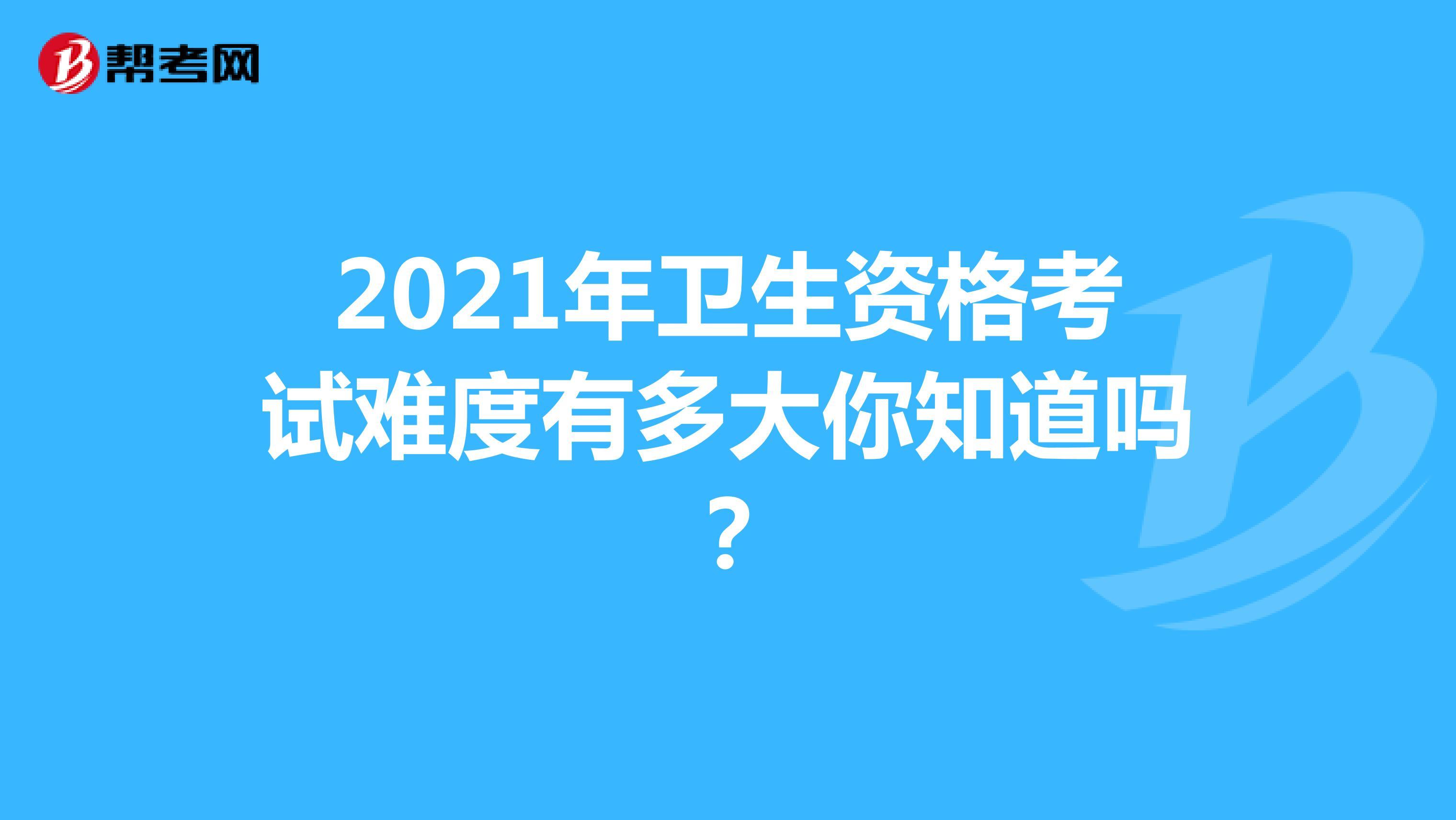 2021年衛生資格考試難度有多大你知道嗎?