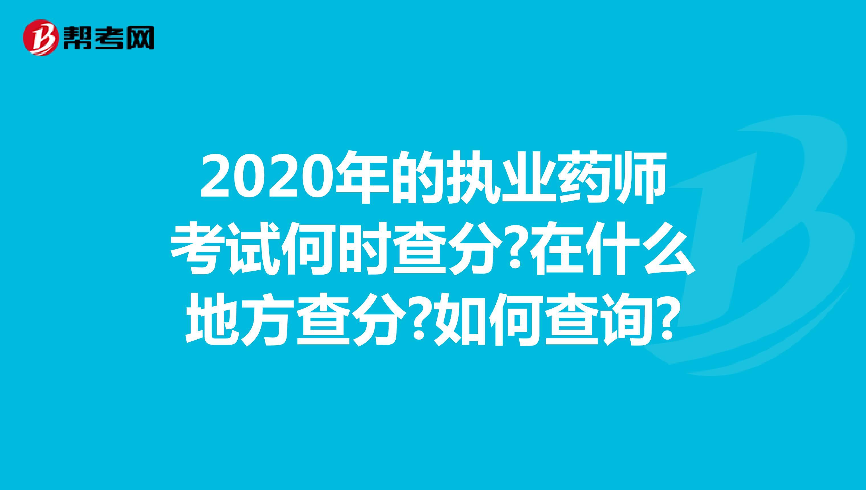 2020年的执业药师考试何时查分?在什么地方查分?如何查询?