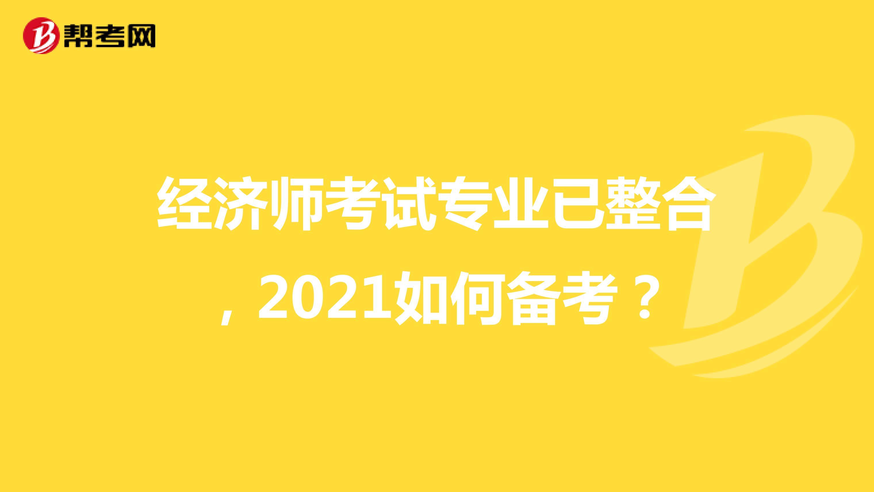 经济师考试专业已整合,2021如何备考?