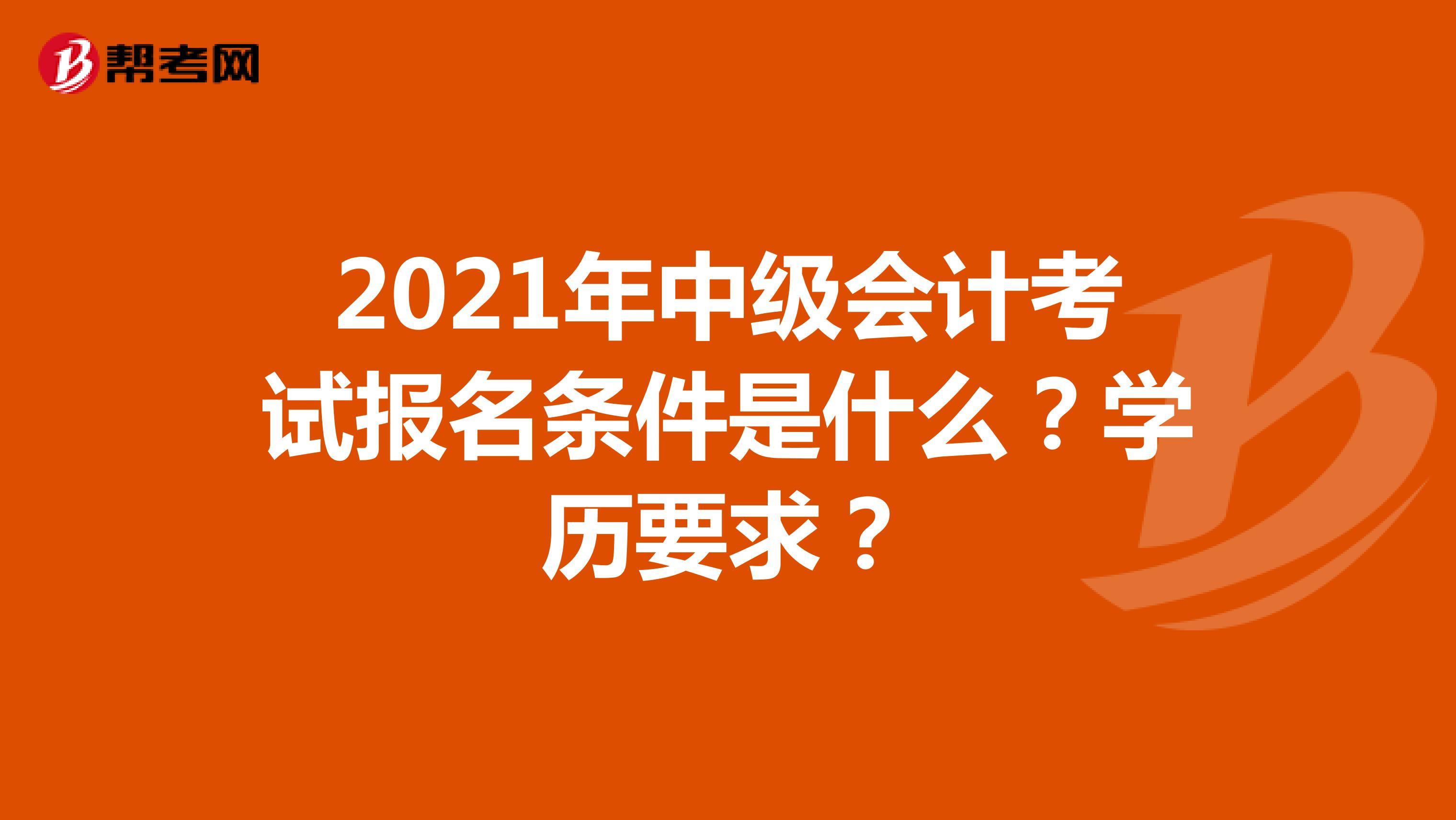 2021年中级会计考试报名条件是什么?学历要求?