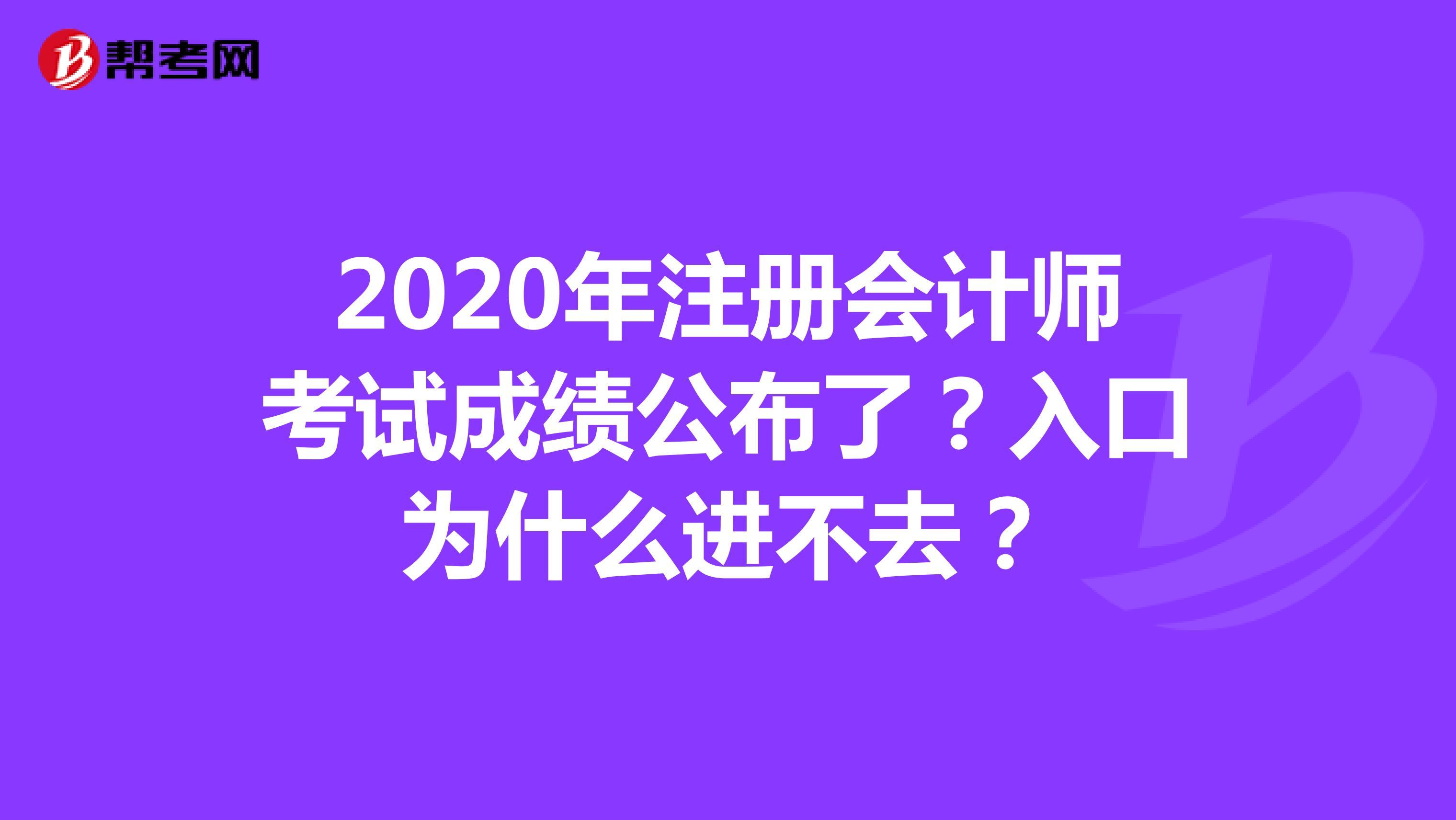 2020年【hot88热竞技提款】注册会计师考试成绩公布了?入口为什么进不去?
