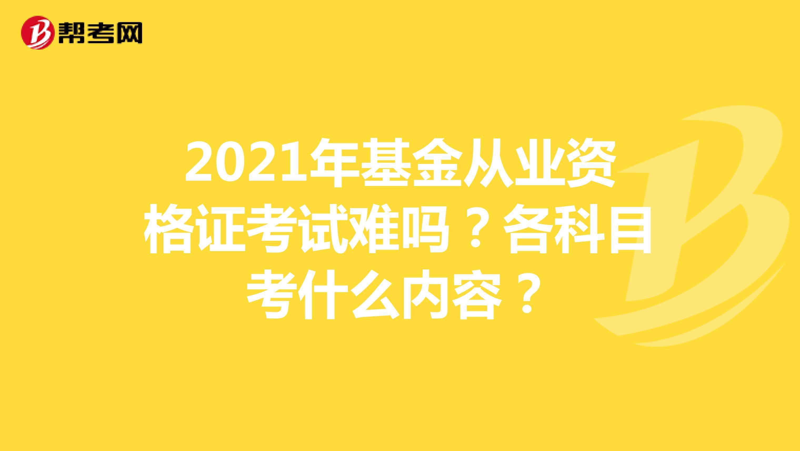 2021年基金從業資格證考試難嗎?各科目考什么內容?