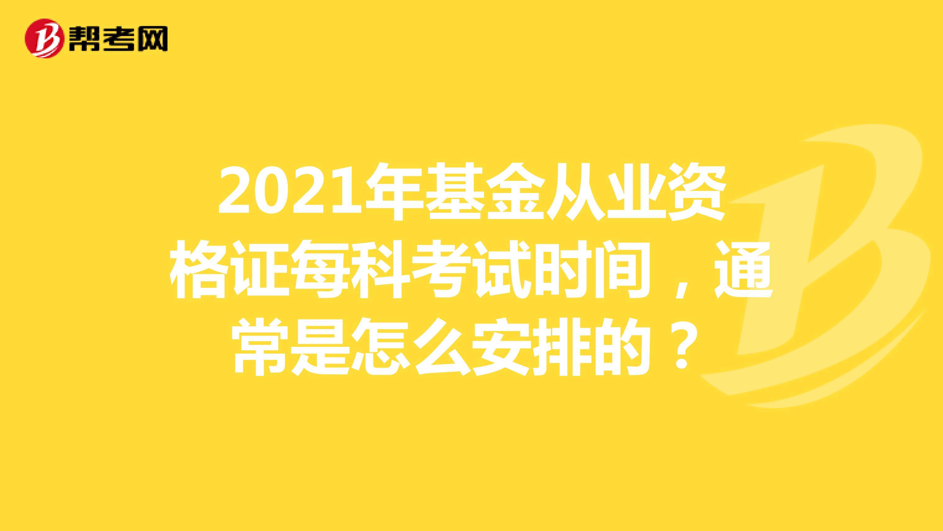 2021年基金从业资格证每科考试时间,通常是怎么安排的?