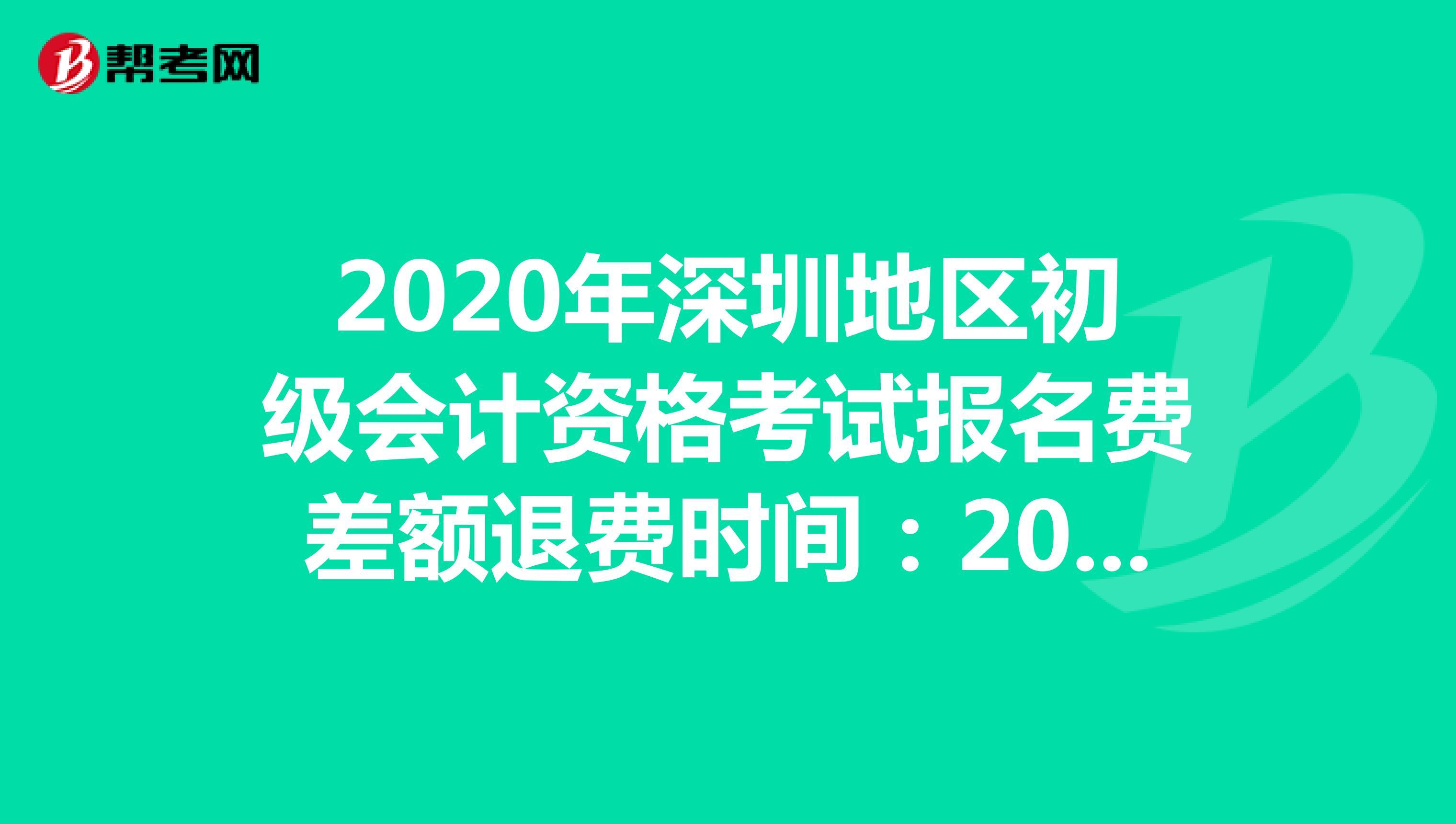 2020年深圳地區初級會計資格考試報名費差額退費時間:2020年12月1日至12月10日