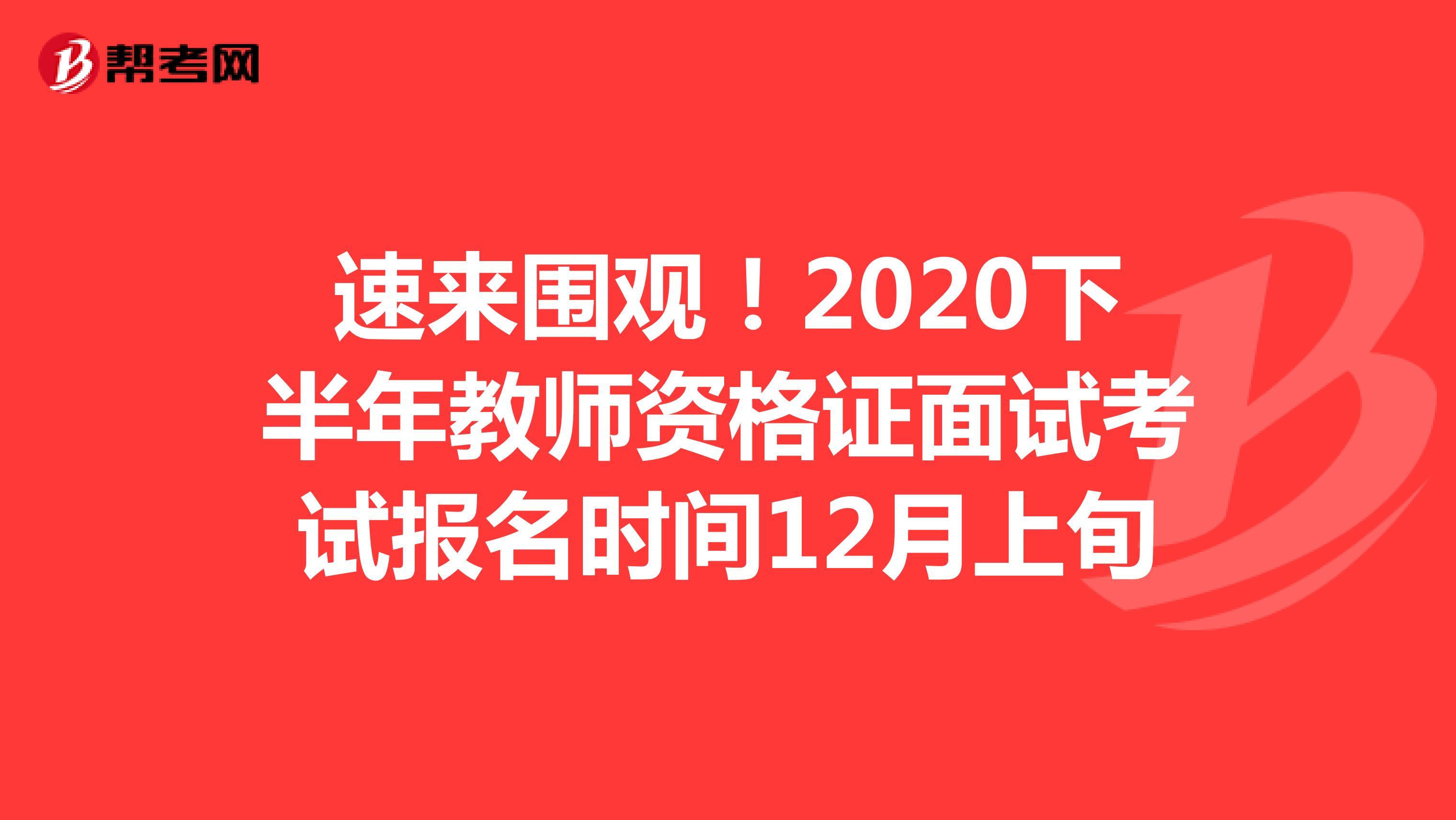 速來圍觀!2020下半年教師資格證面試考試報名時間12月上旬
