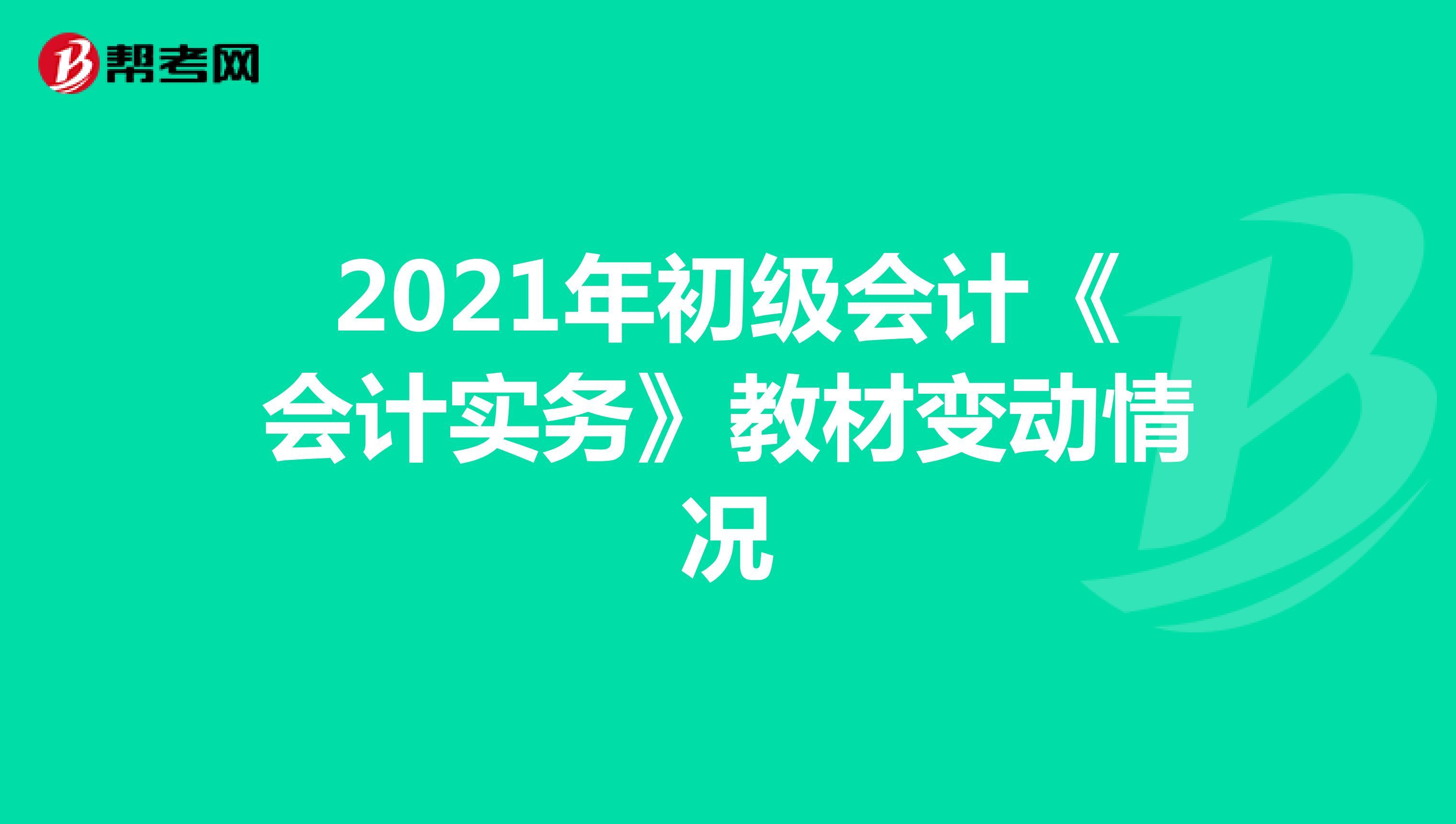 2021年初級會計《會計實務》教材變動情況