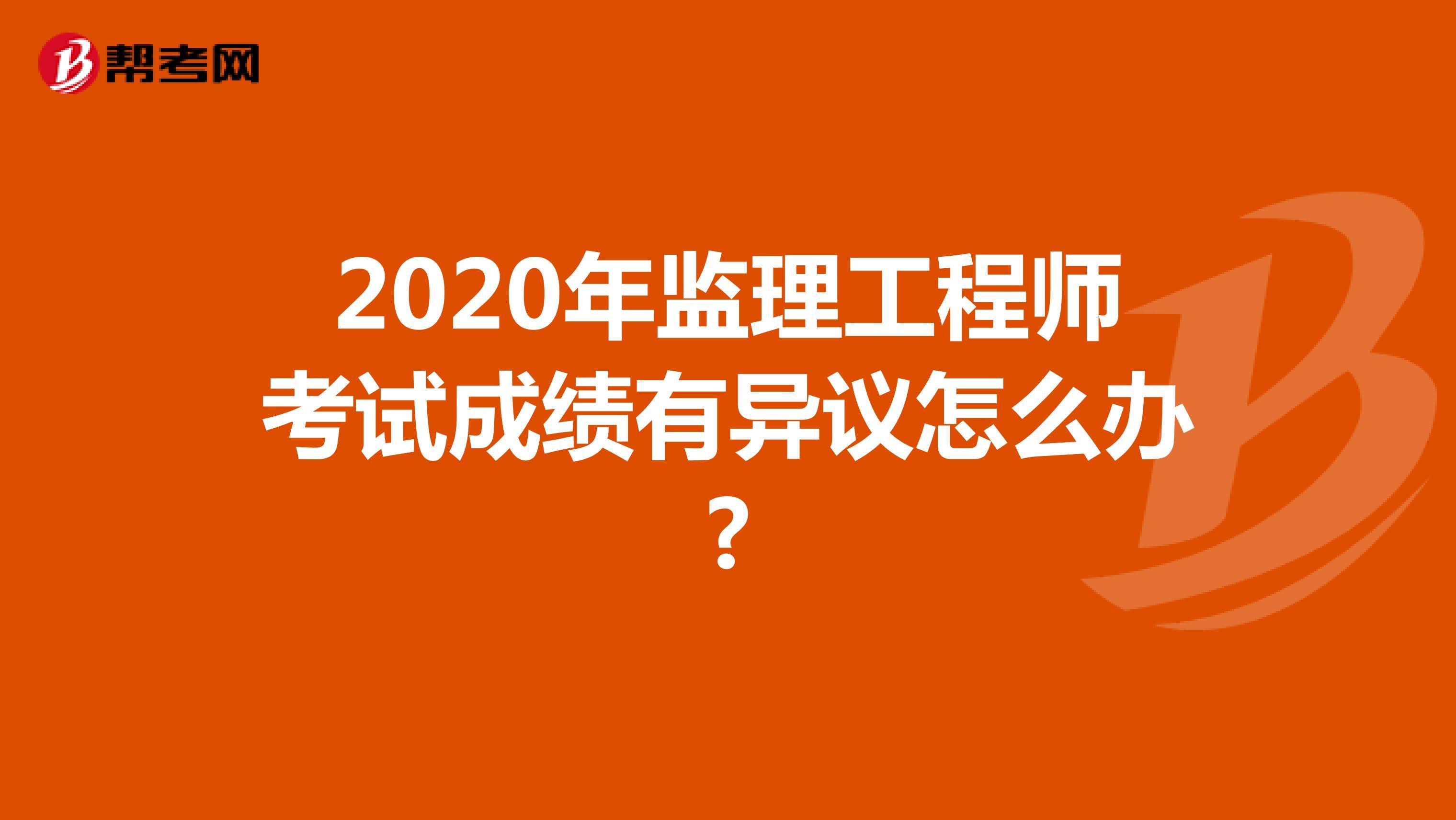 2020年監理工程師考試成績有異議怎么辦?