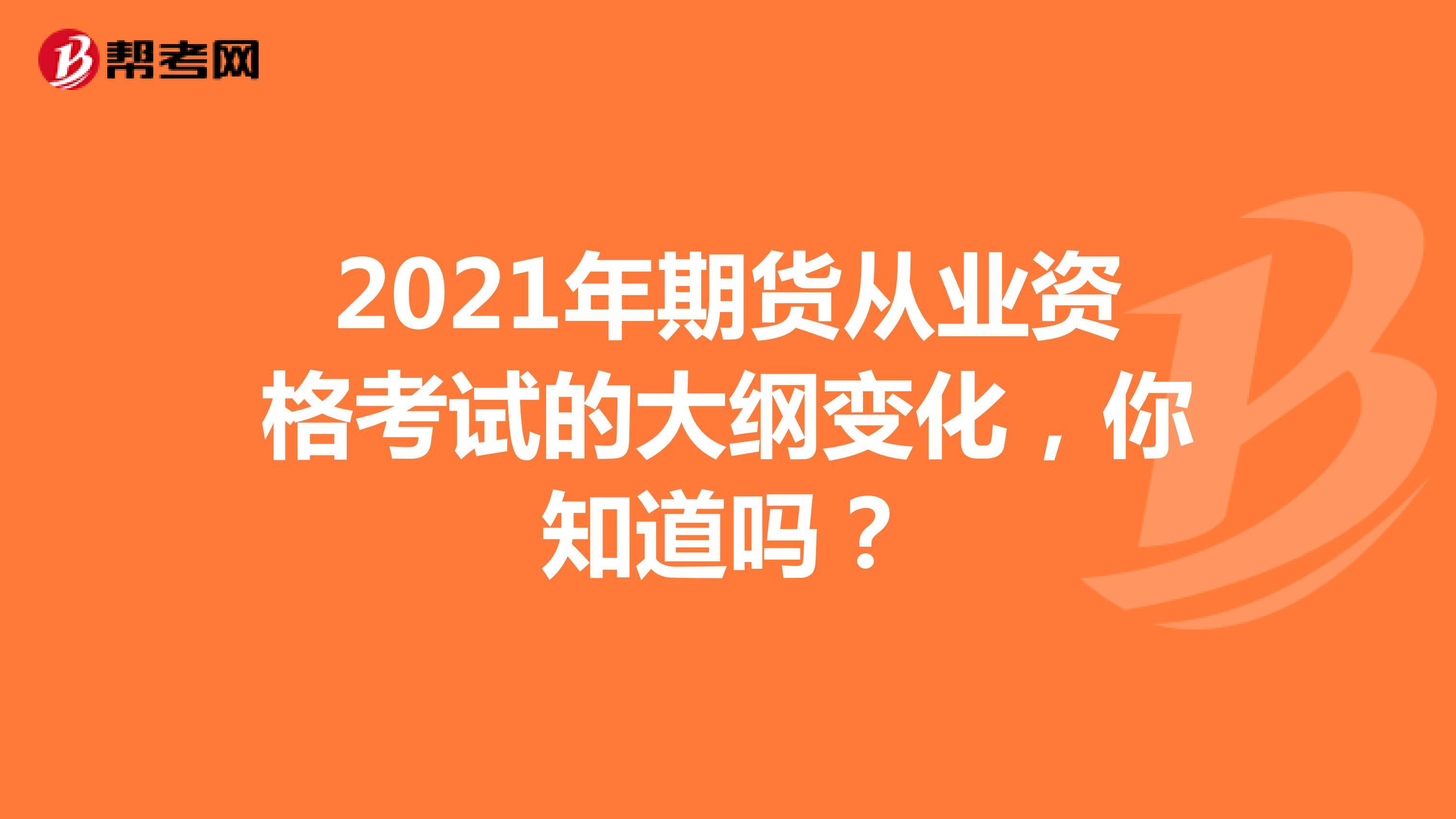 2021年期货从业资格考试的大纲变化,你知道吗?