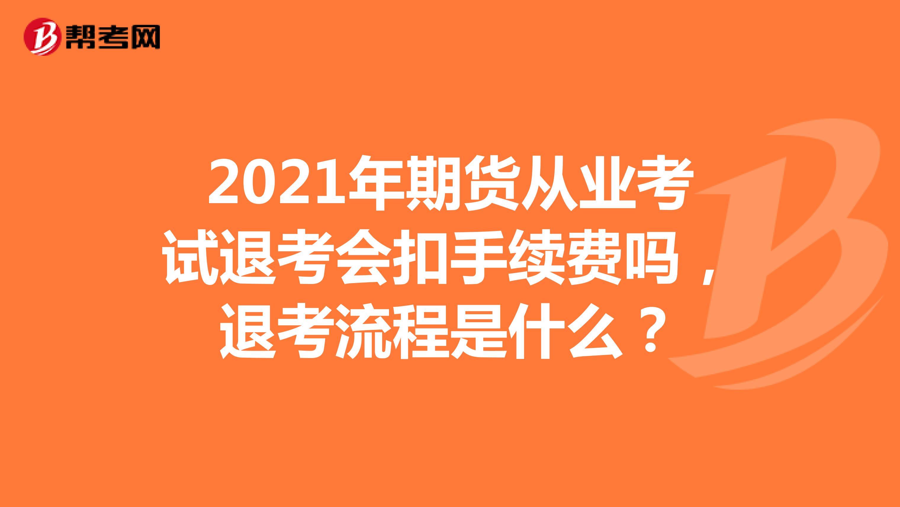 2021年期货从业考试退考会扣手续费吗,退考流程是什么?