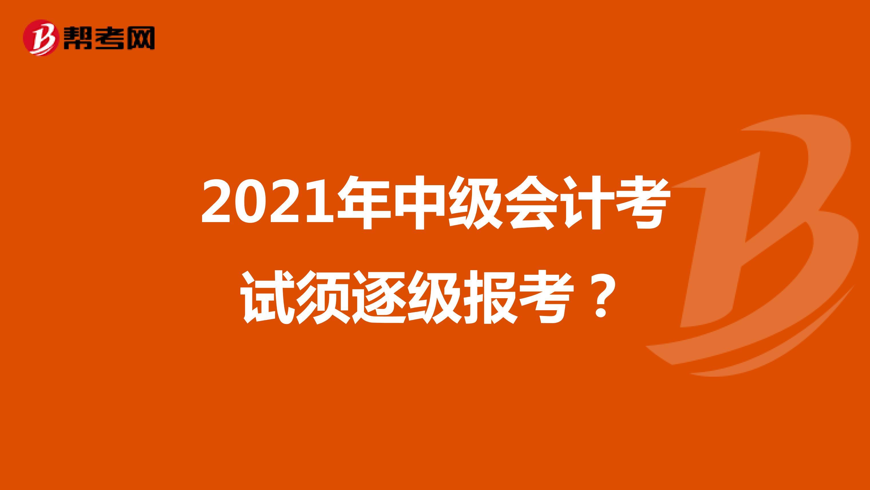 2021年中級會計考試須逐級報考?