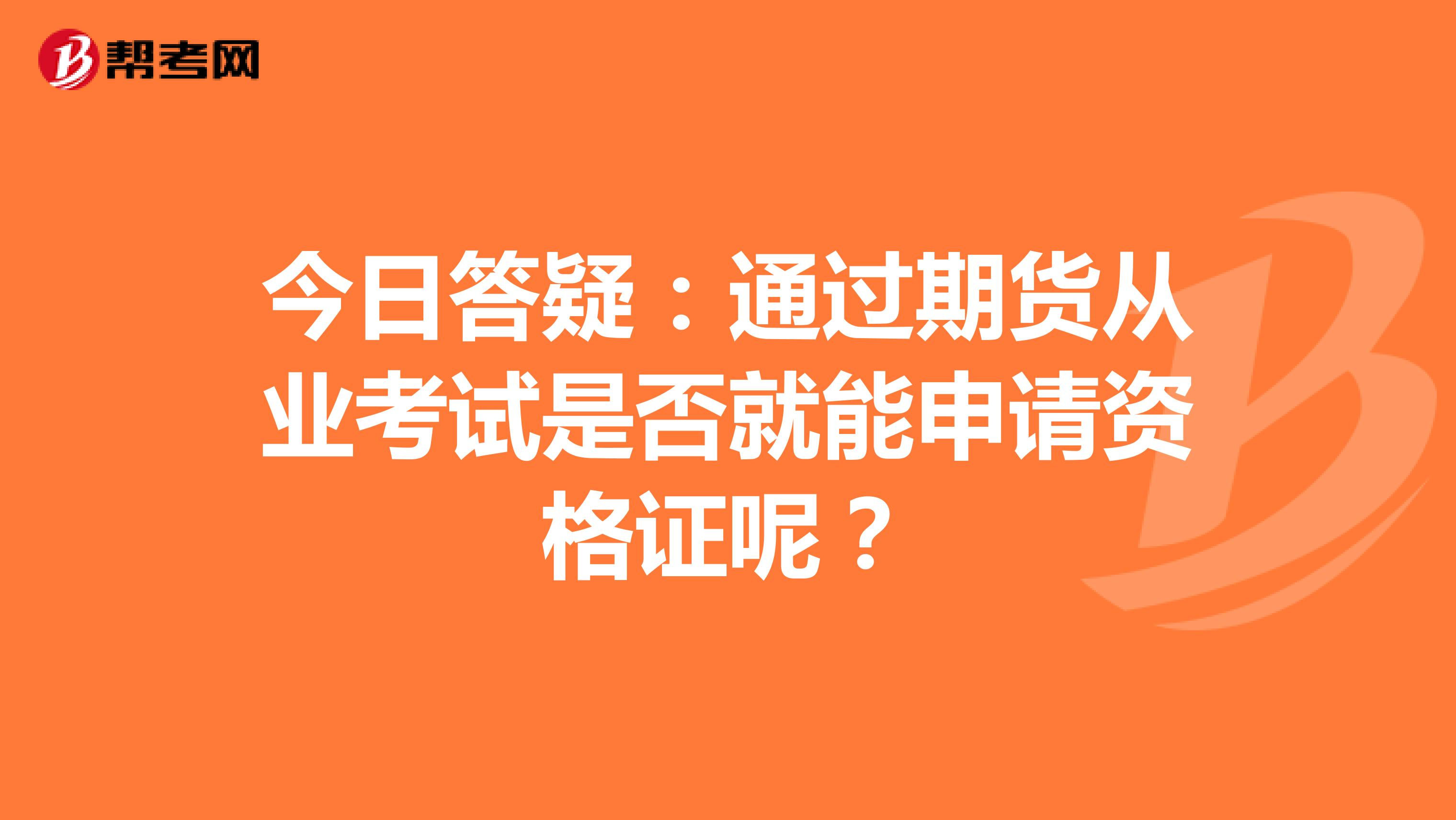 今日答疑:通過期貨從業考試是否就能申請資格證呢?