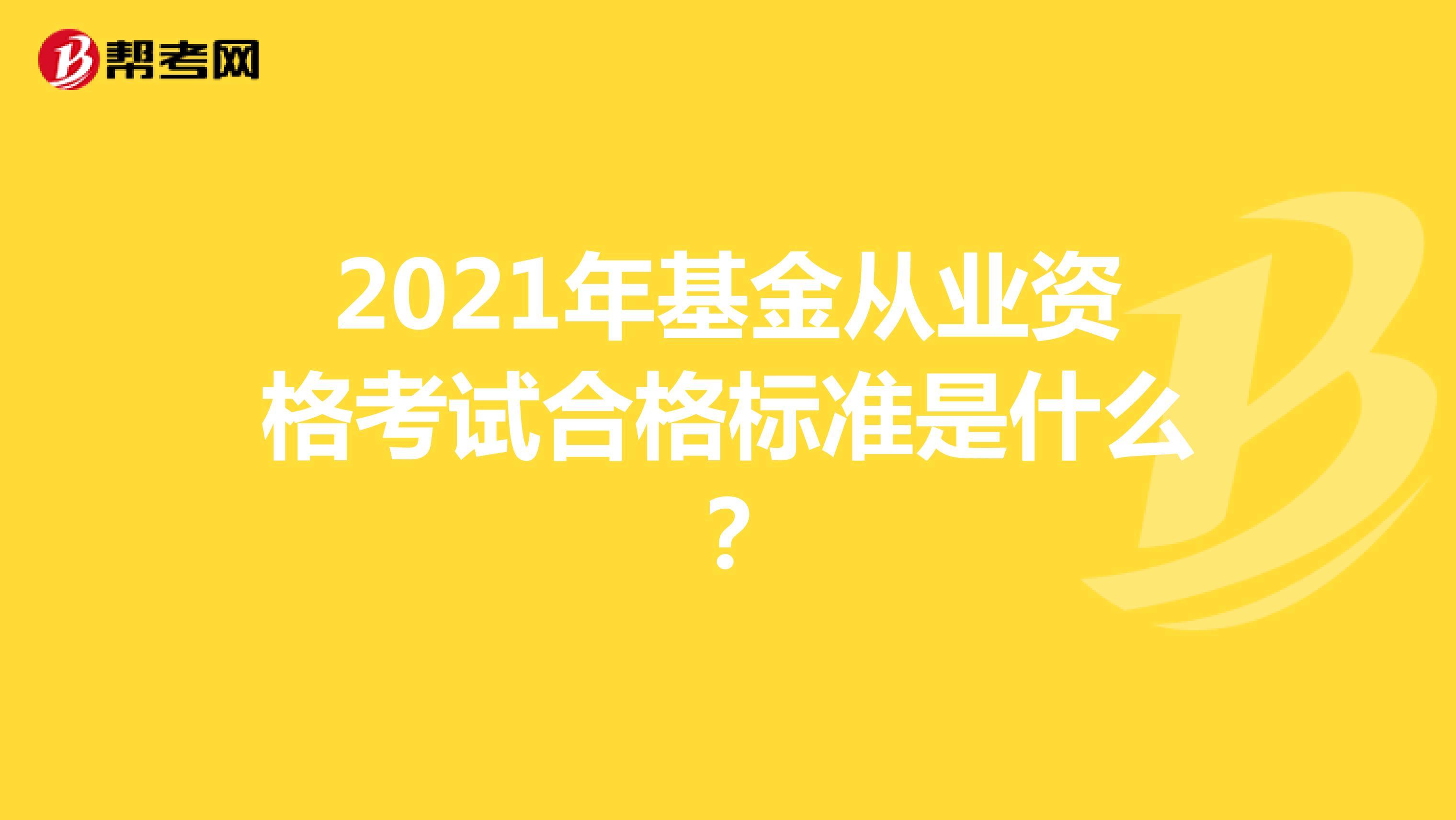 2021年基金从业资格考试合格标准是什么?
